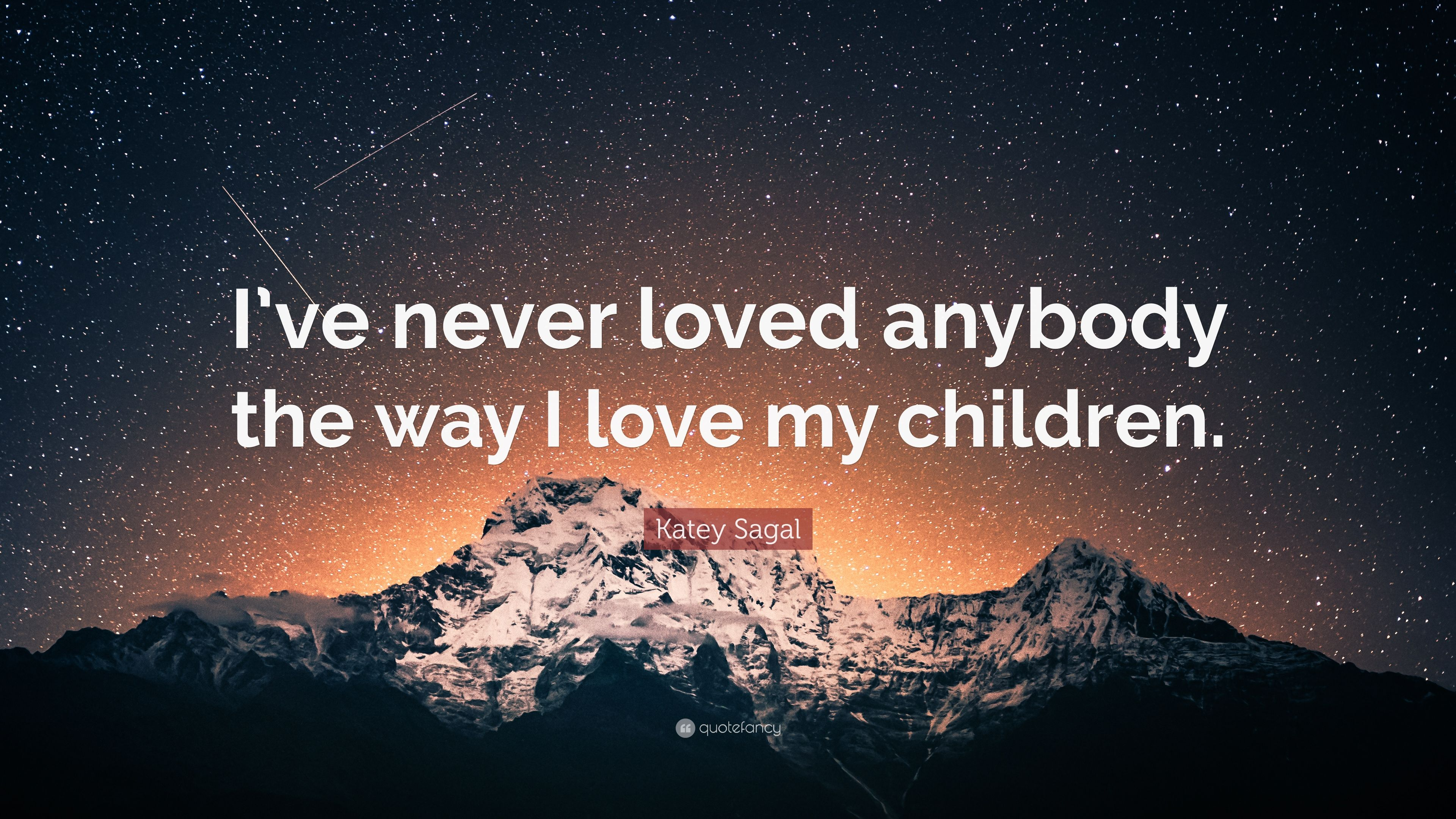 """Katey Sagal Quote: """"I\'ve never loved anybody the way I love ..."""