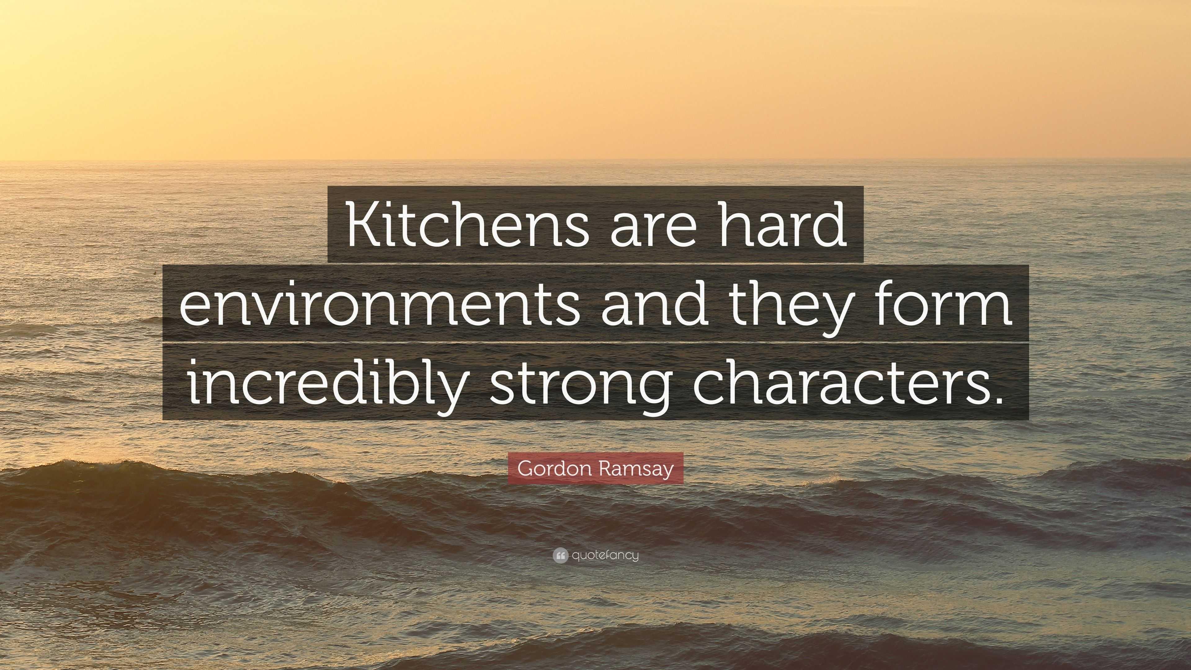 "Gordon Ramsay Inspirational Quotes: Gordon Ramsay Quote: ""Kitchens Are Hard Environments And"