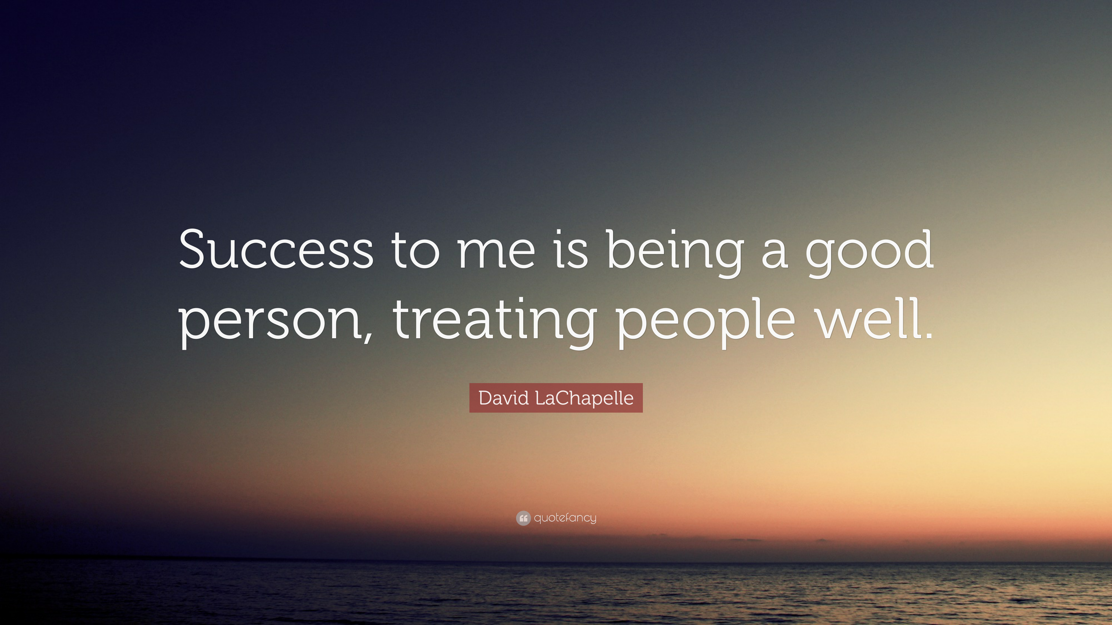 "Good Person Quotes David Lachapelle Quote ""Success To Me Is Being A Good Person"