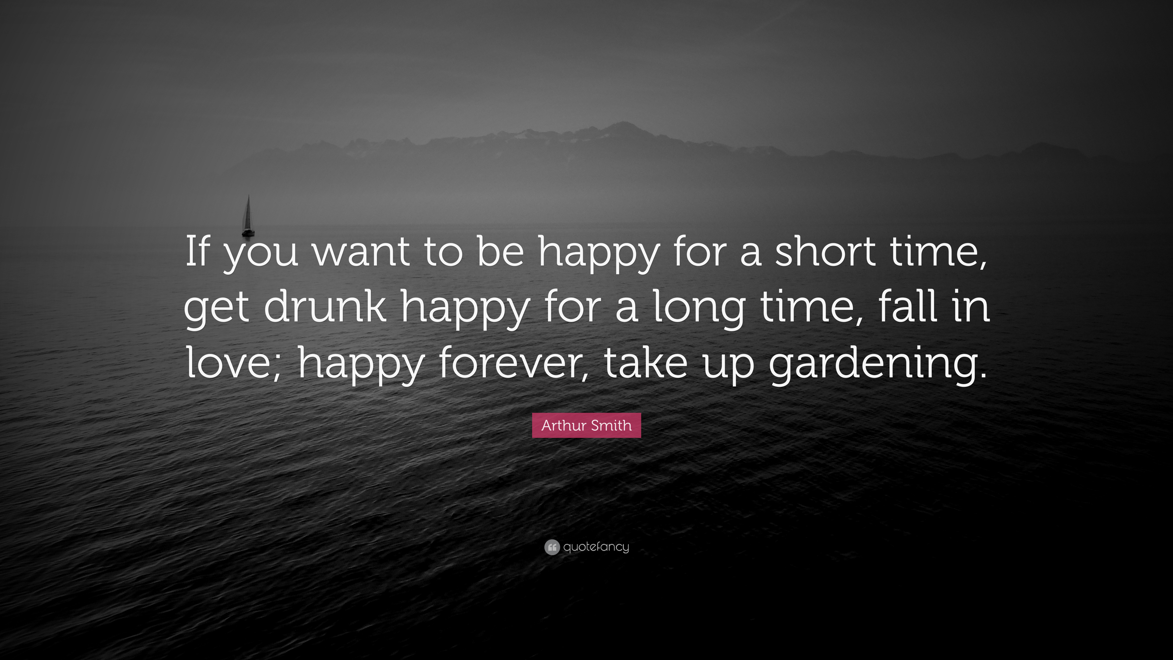 """Arthur Smith Quote """"If you want to be happy for a short time"""