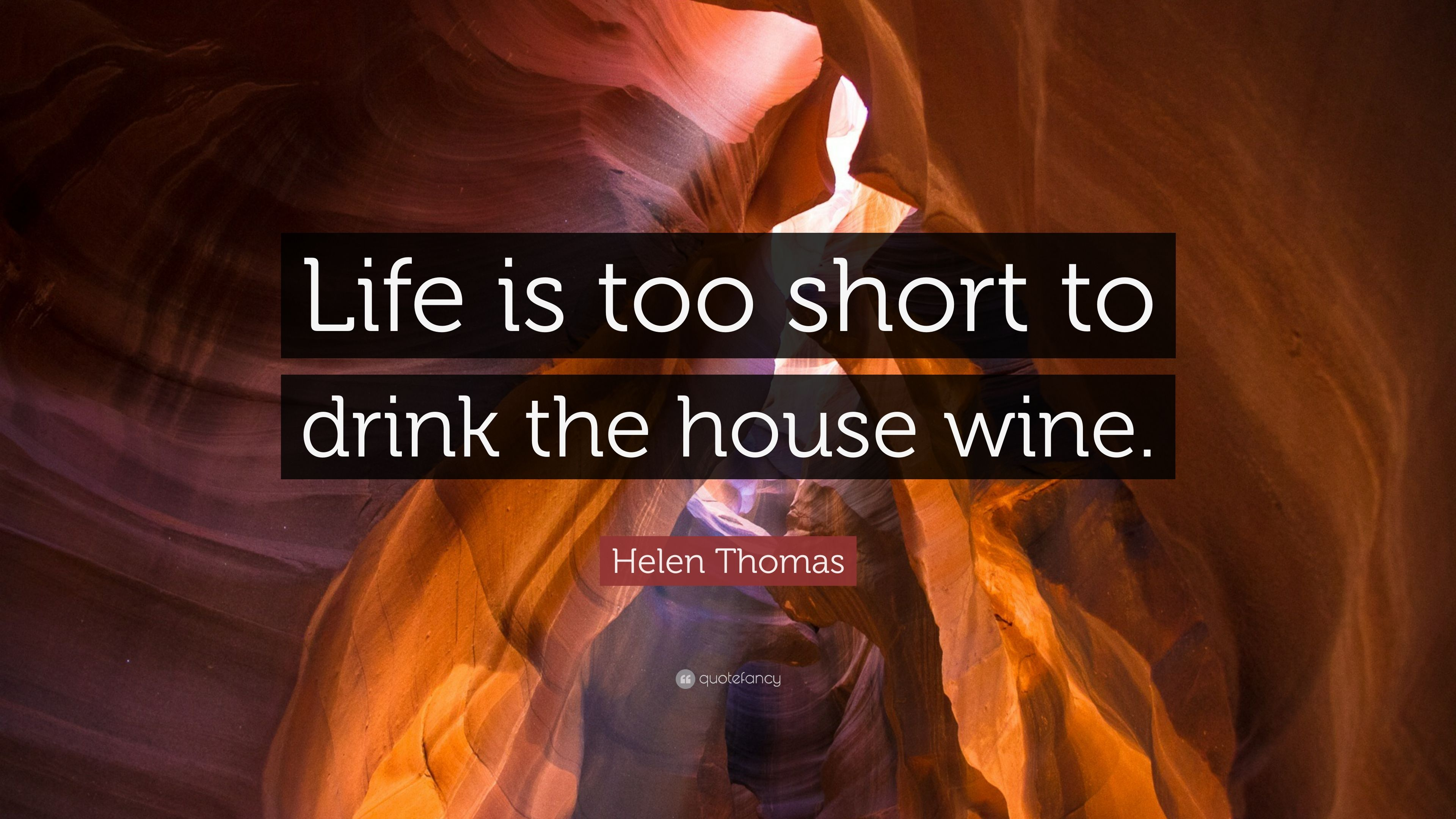 Helen Thomas Quote Life Is Too Short To Drink The House Wine 7