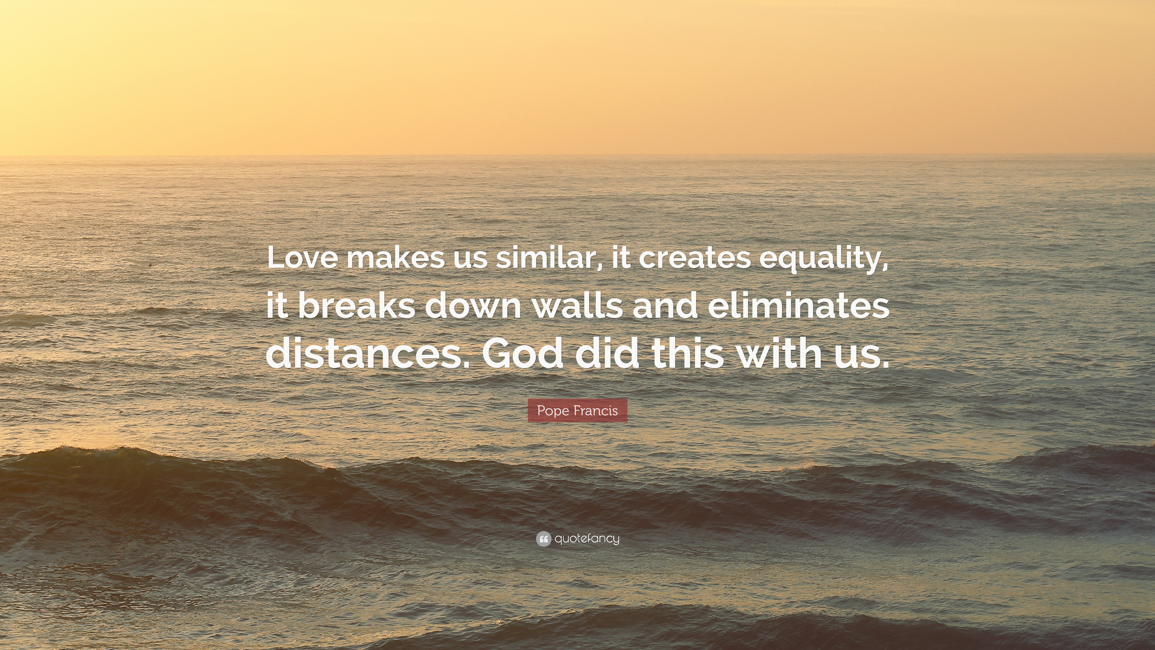 Pope Francis Quote Love Makes Us Similar It Creates Equality It
