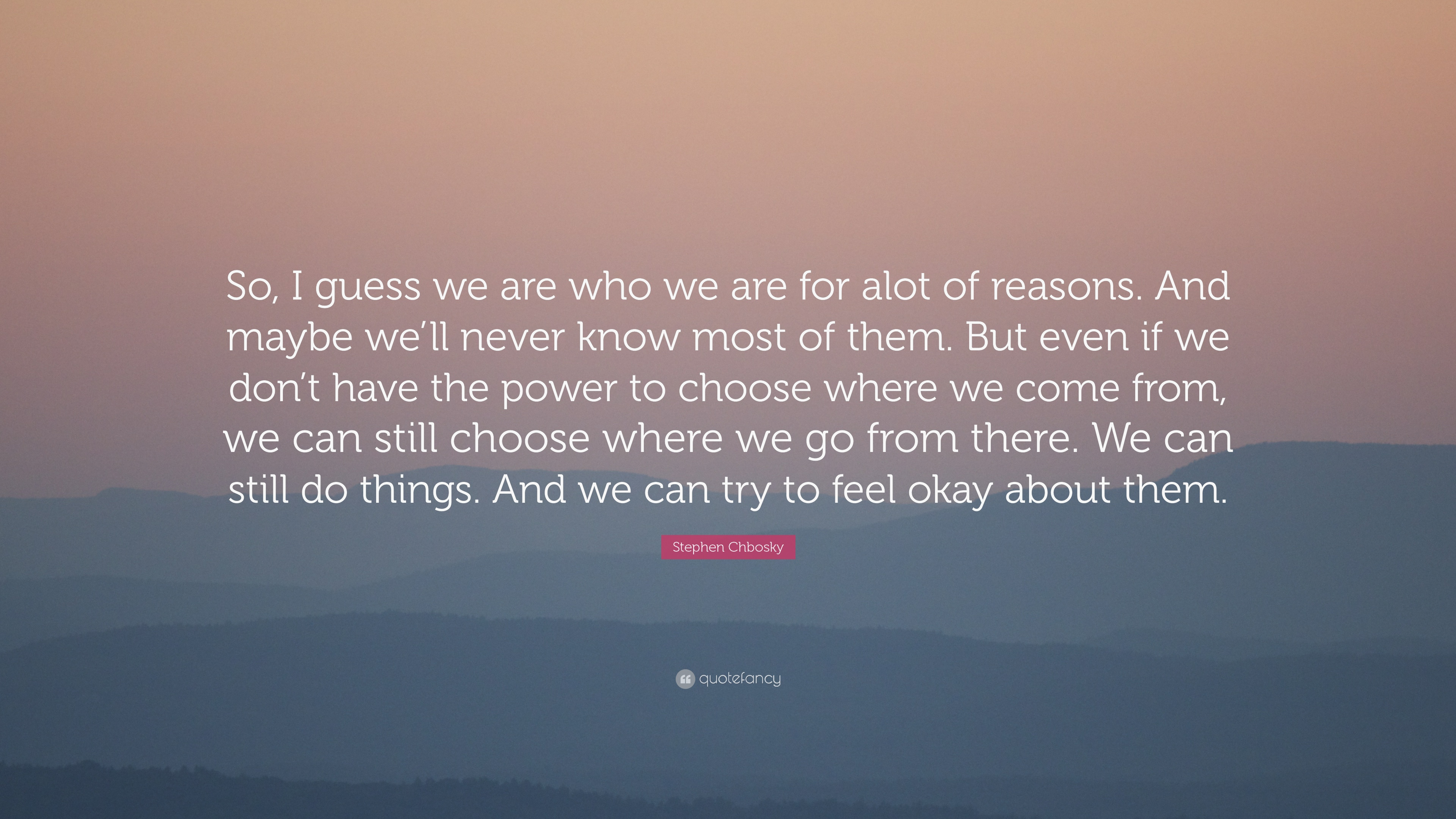 "Stephen Chbosky Quote: ""So, I guess we are who we are for alot of reasons.  And maybe we'll never know most of them. But even if we don't have th...""  (16 wallpapers) -"