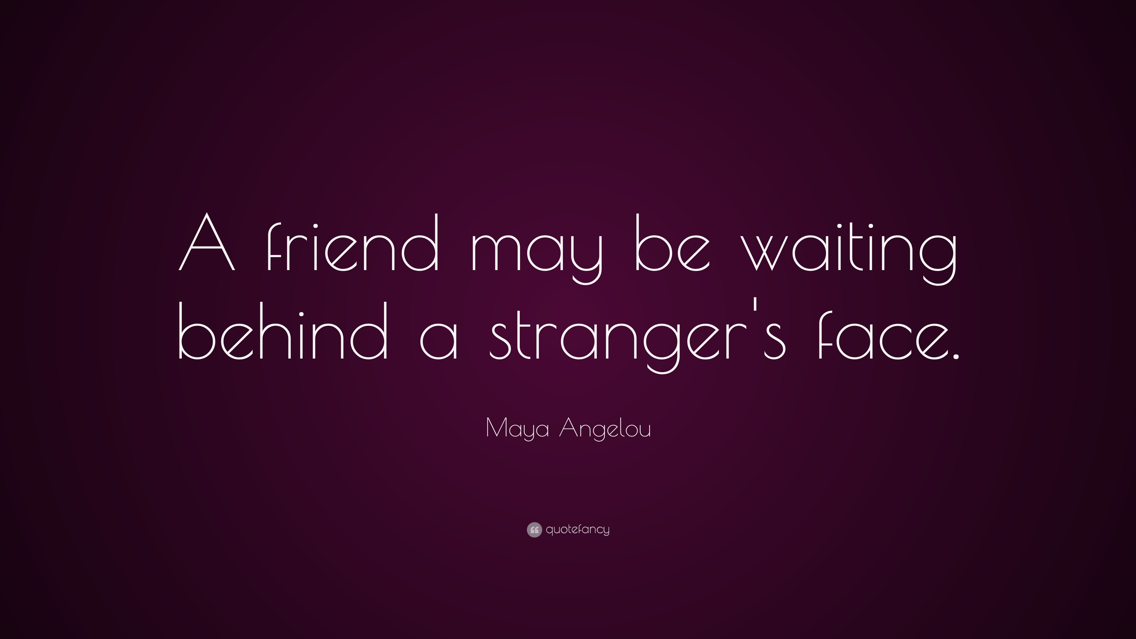"Maya Angelou Quotes About Friendship Interesting Maya Angelou Quote ""A Friend May Be Waiting Behind A Stranger's"