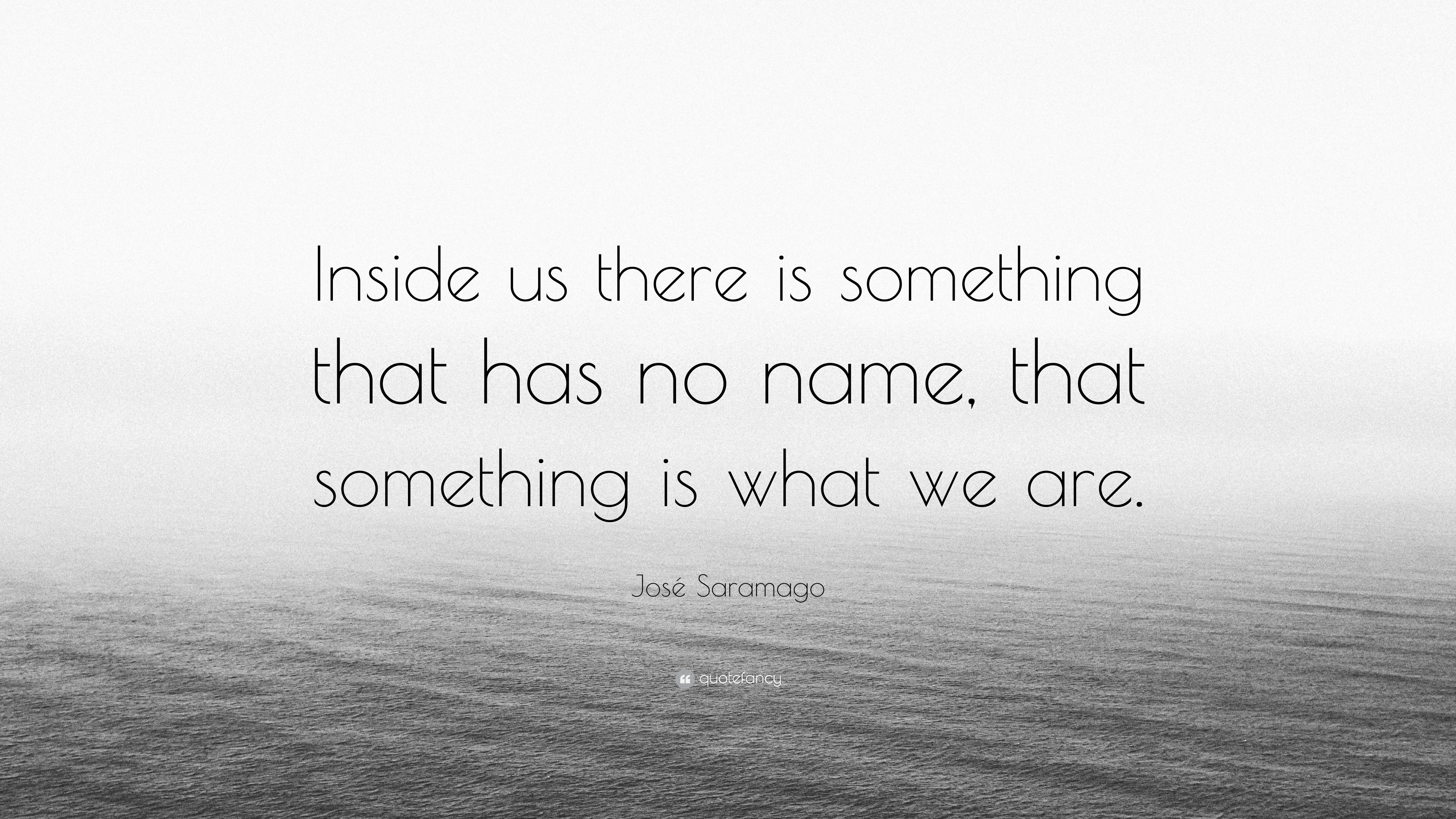 jos u00e9 saramago quote   u201cinside us there is something that has no name  that something is what we