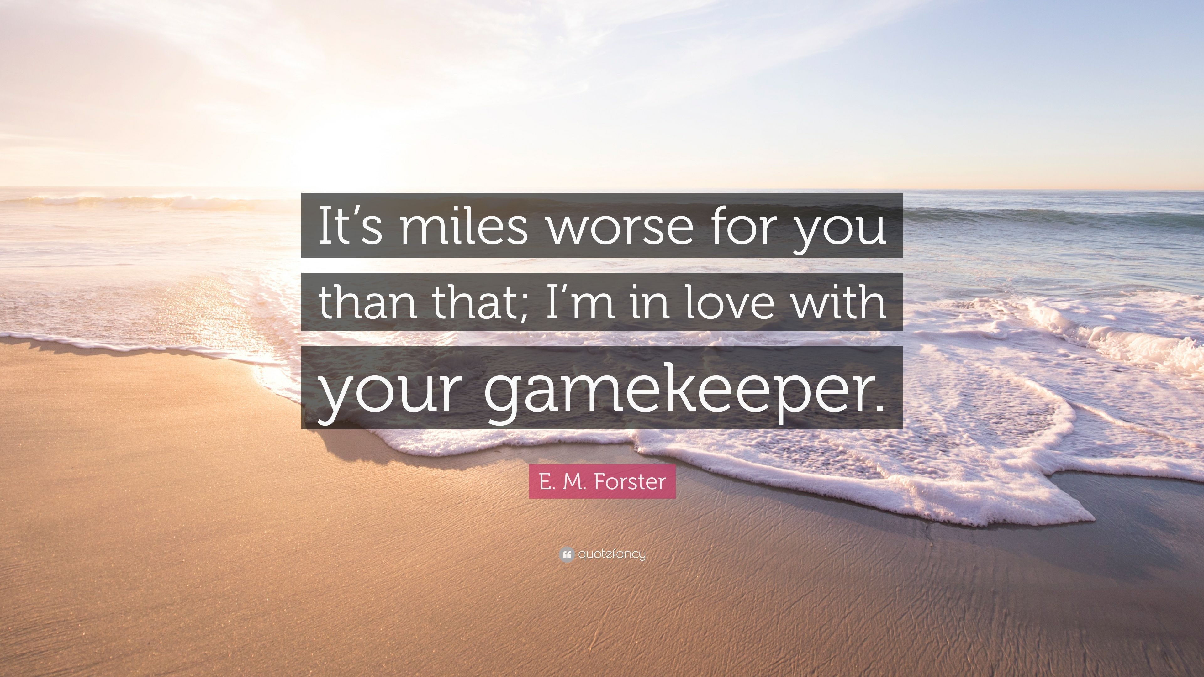 E M Forster Quote It S Miles Worse For You Than That I M In Love With Your Gamekeeper 7 Wallpapers Quotefancy