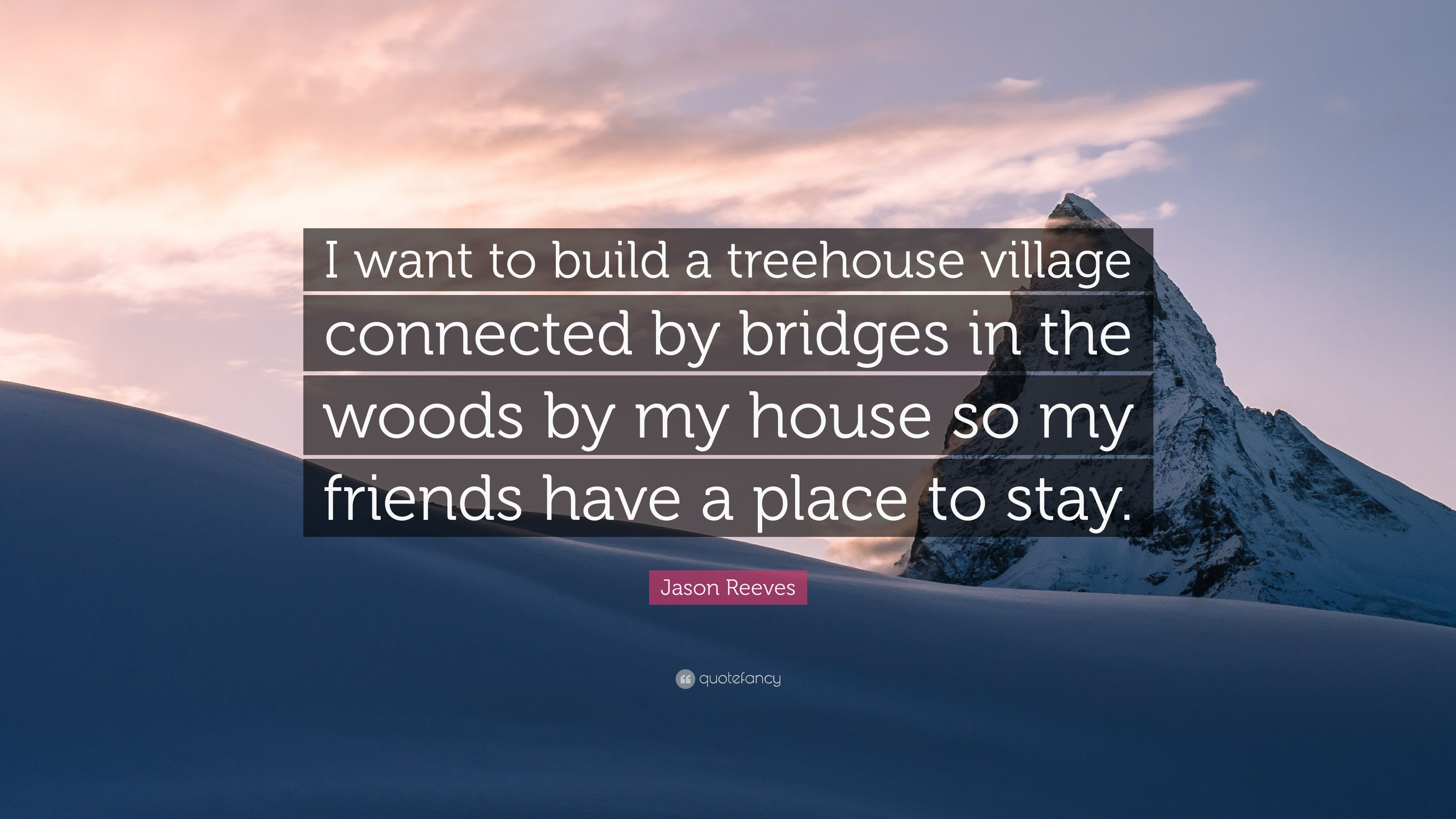 "Jason Reeves Quote: ""i Want To Build A Treehouse Village Connected By  Bridges In"