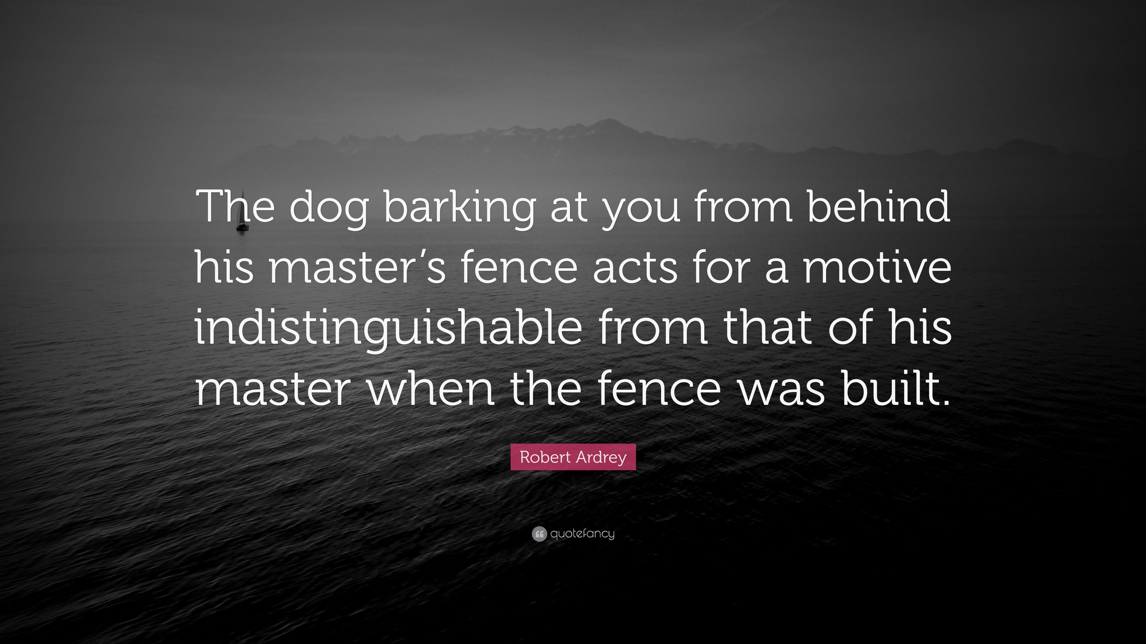 """Robert Ardrey Quote: """"The Dog Barking At You From Behind"""
