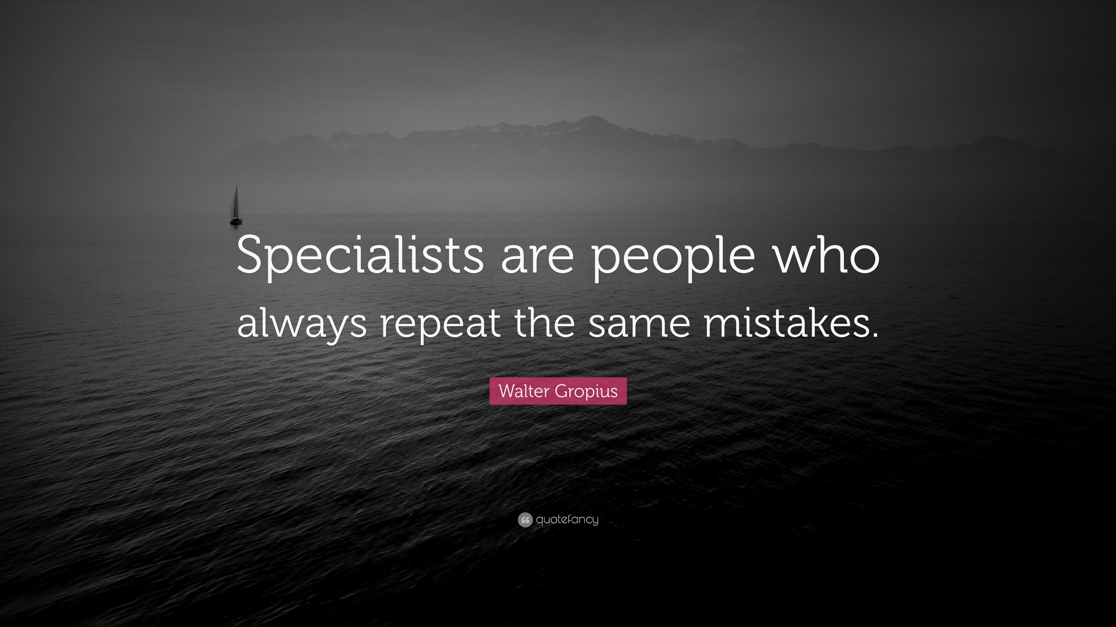 Walter Gropius Quote Specialists Are People Who Always Repeat The
