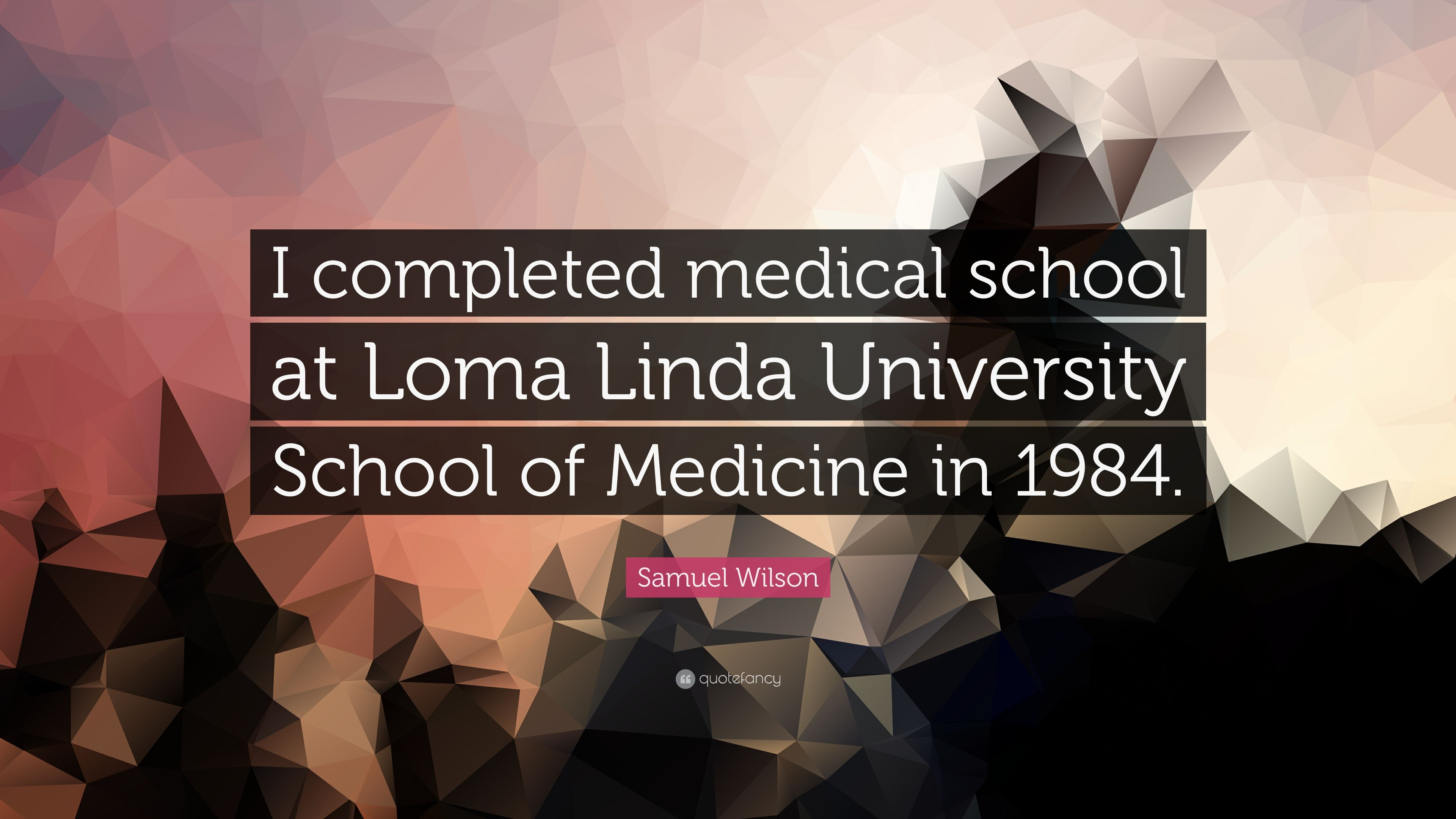 "Samuel Wilson Quote: ""I completed medical school at Loma"