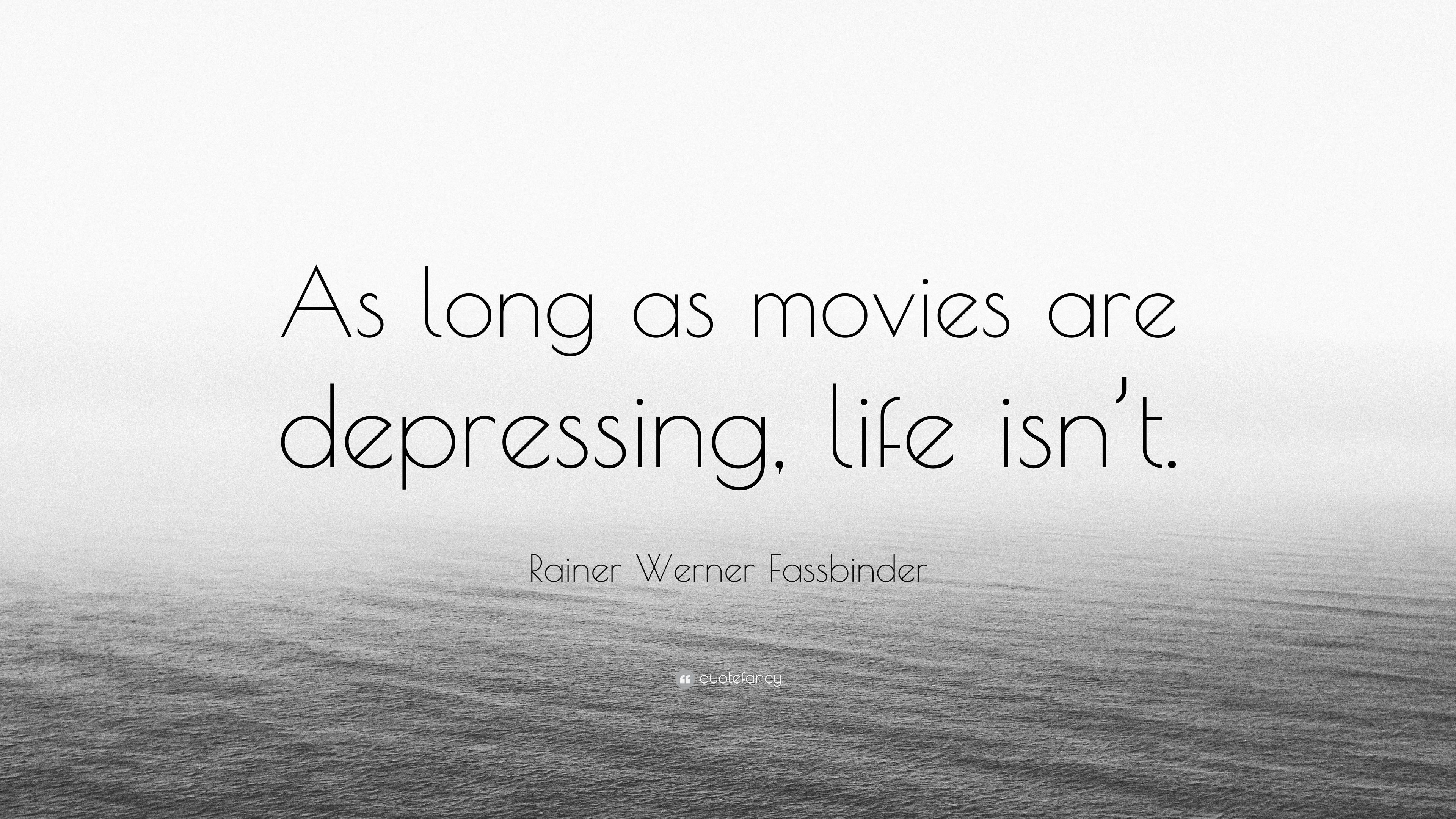 Rainer Werner Fassbinder Quote As Long Movies Are Depressing