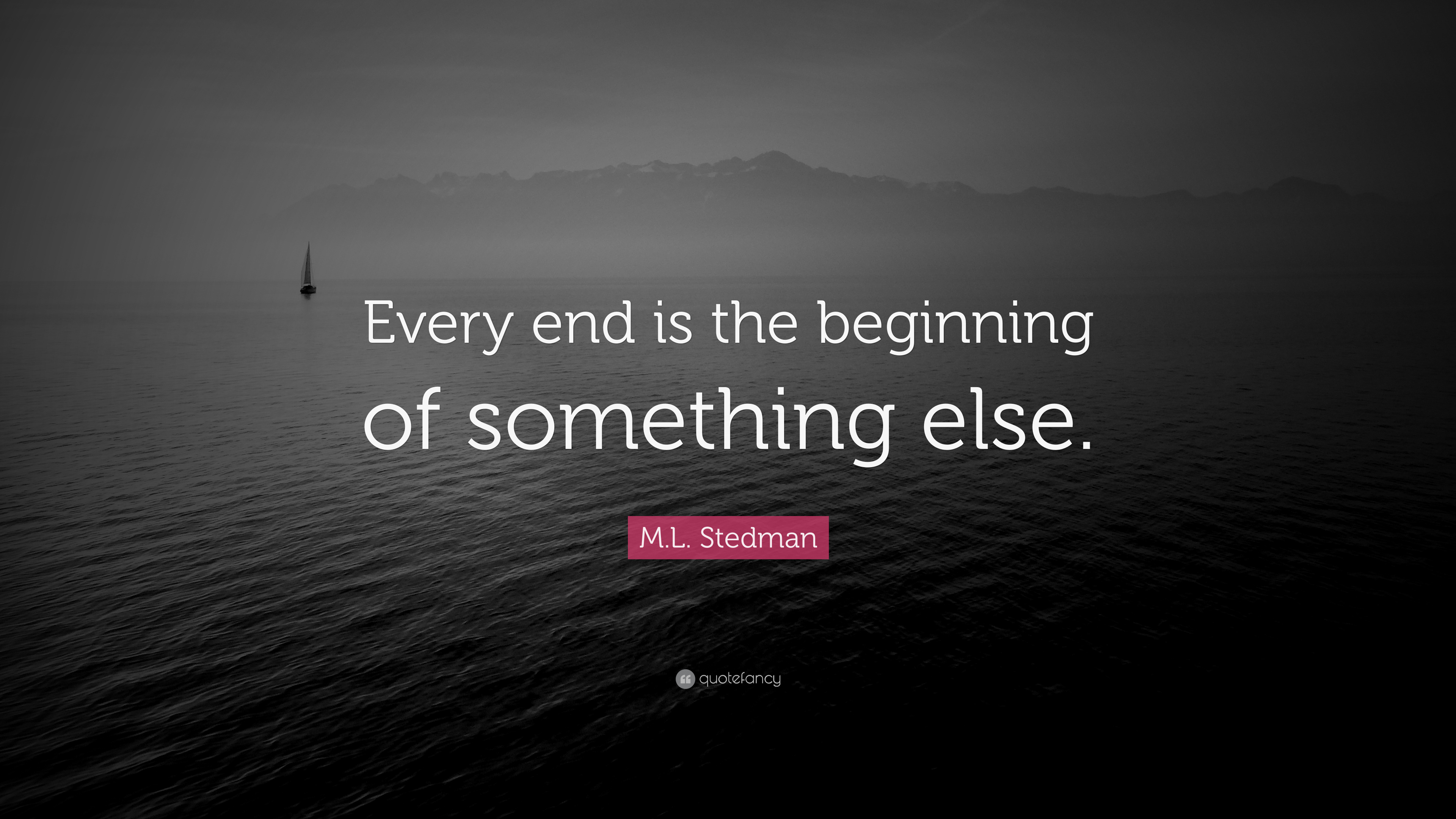 "M.L. Stedman Quote: ""Every end is the beginning of something else ..."
