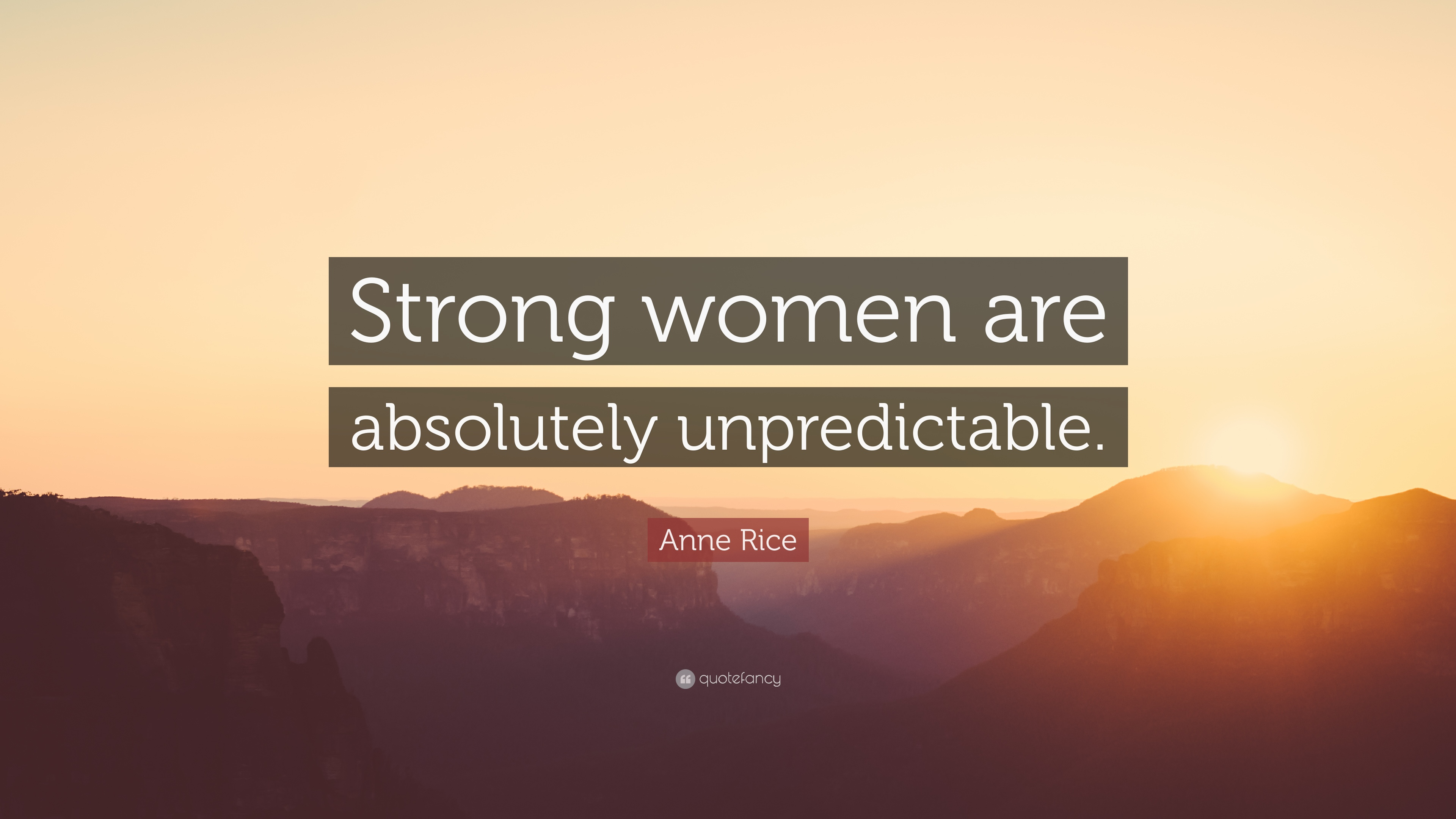 "Quotes For Strong Women Anne Rice Quote ""Strong Women Are Absolutely Unpredictable."" 12"