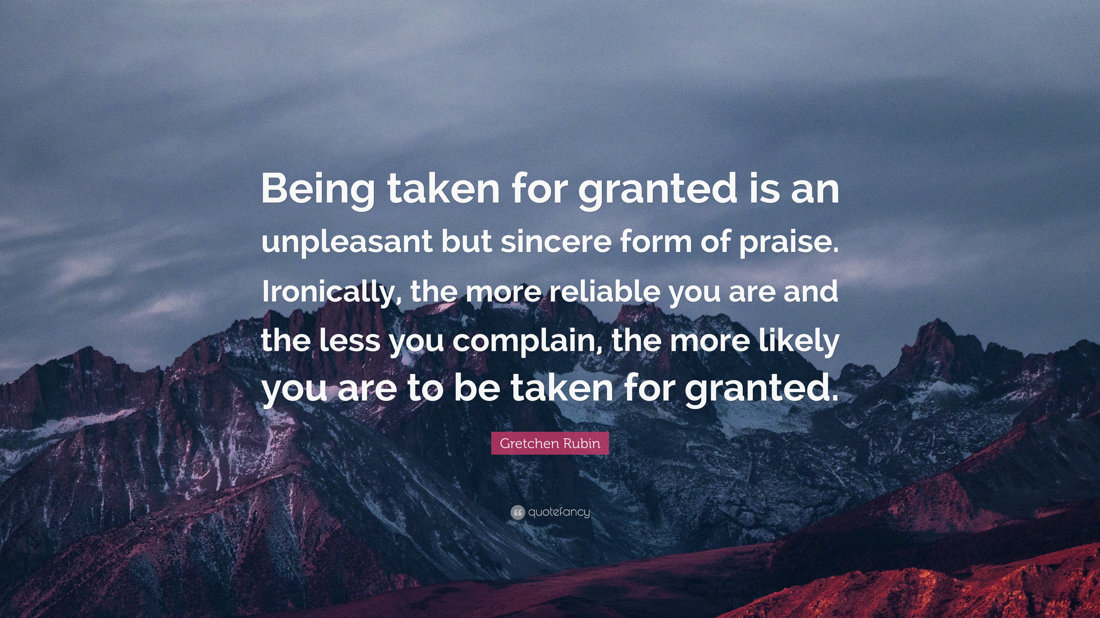 """Quotes About Being Taken For Granted Quotesgram: Gretchen Rubin Quote: """"Being Taken For Granted Is An"""