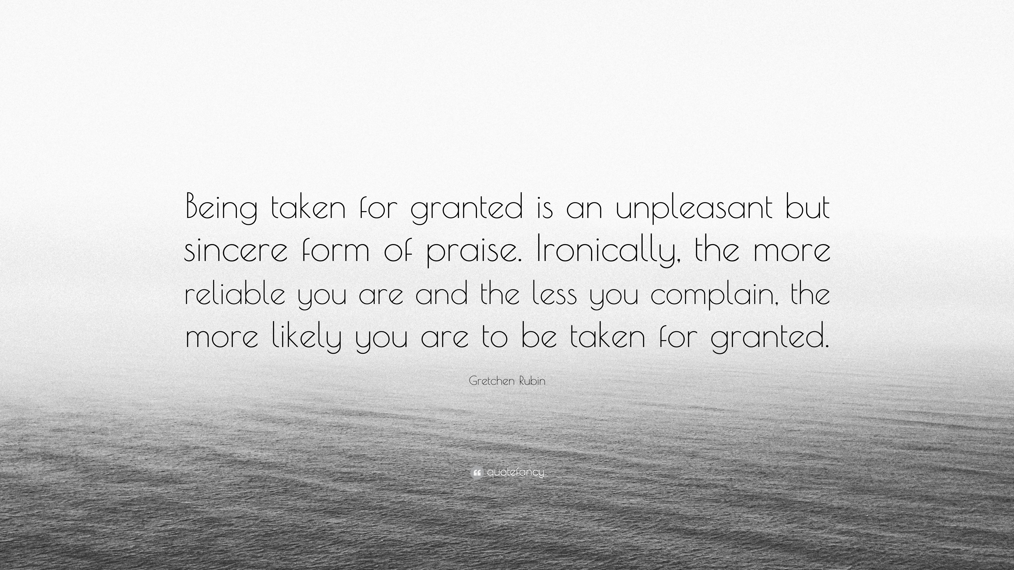 "Quotes About Being Taken For Granted Gretchen Rubin Quote: ""Being taken for granted is an unpleasant  Quotes About Being Taken For Granted"