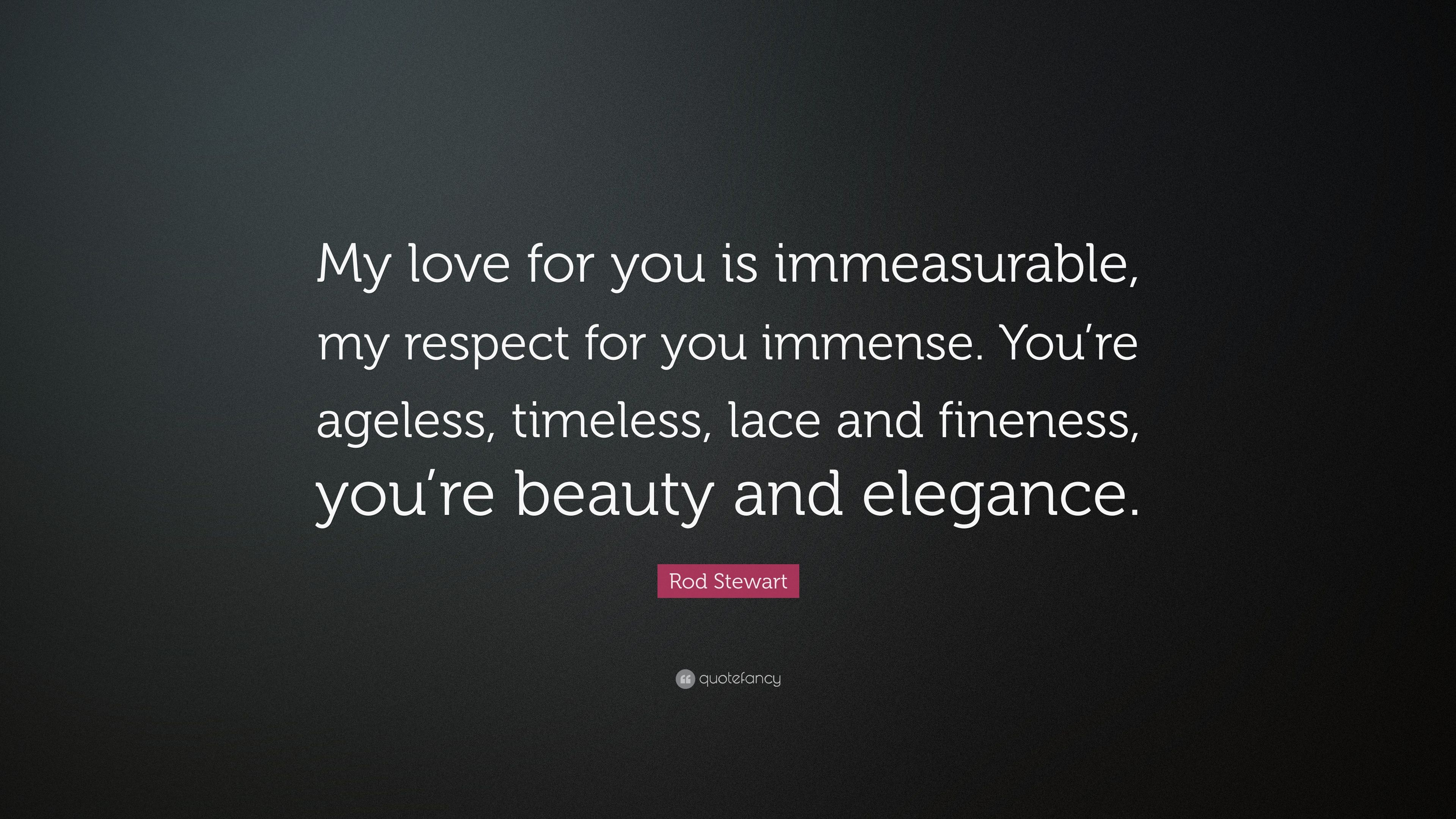 """Timeless Love Quotes Rod Stewart Quote """"My Love For You Is Immeasurable My Respect"""