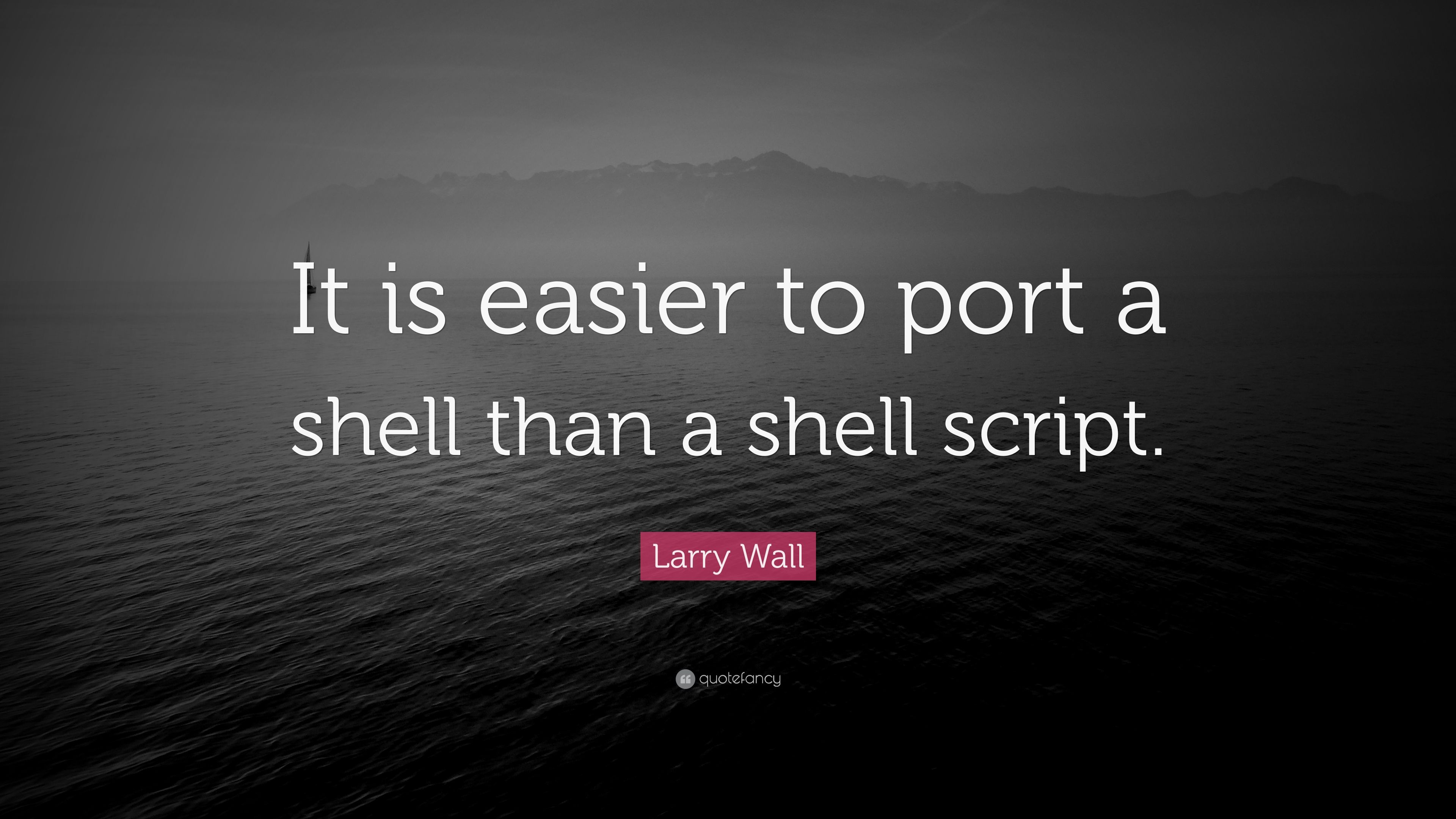 "Larry Wall Quote: ""It is easier to port a shell than a shell"