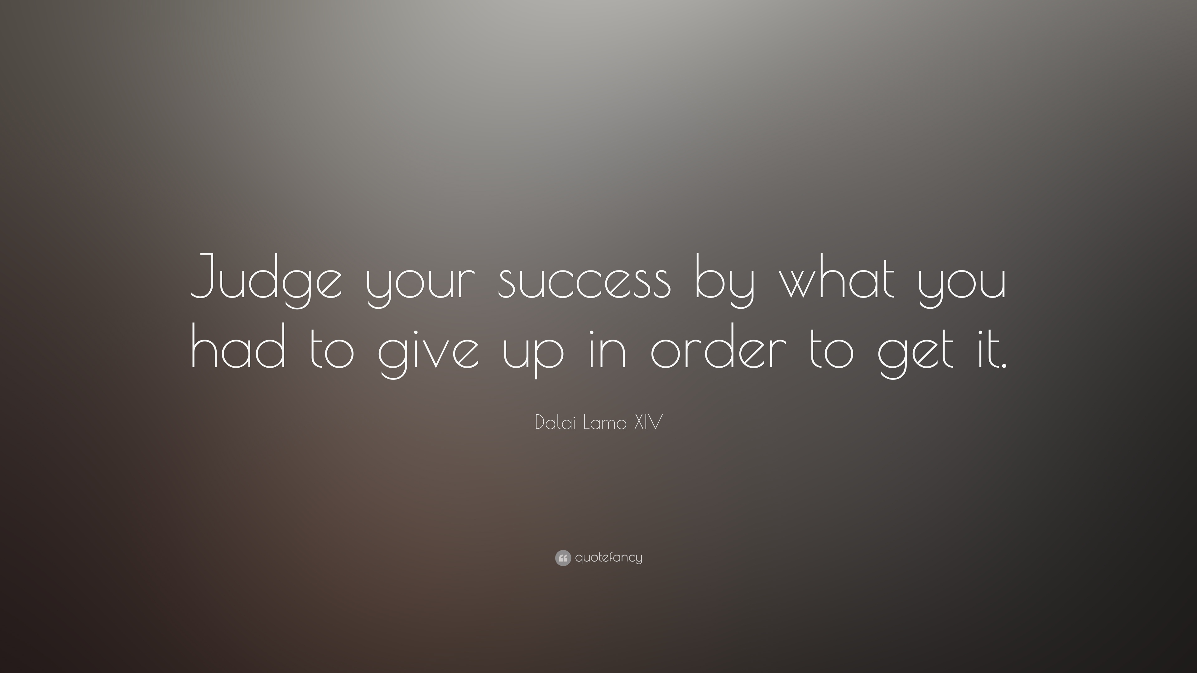 Dalai Lama Xiv Quote Judge Your Success By What You Had To Give Up