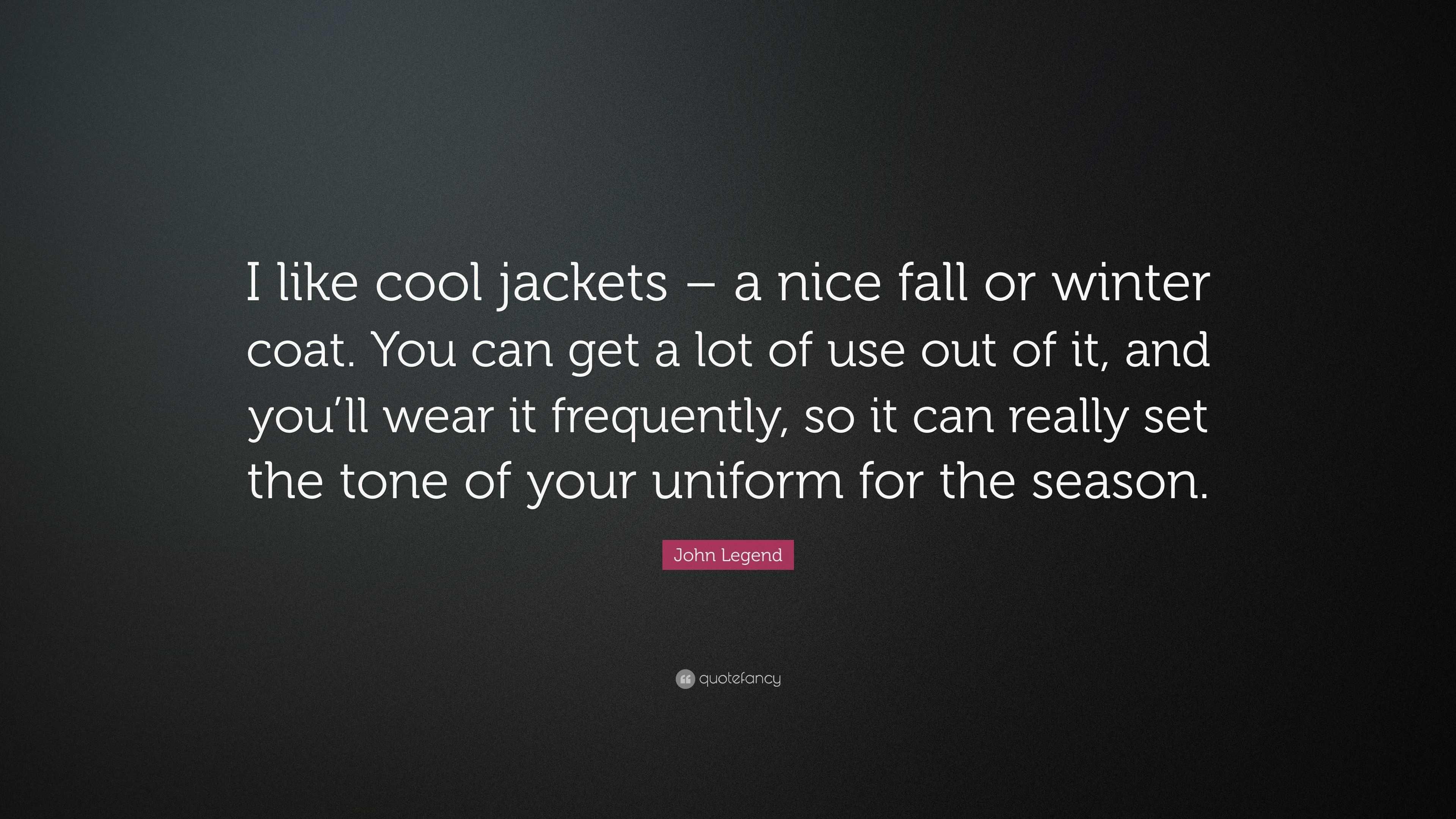 "John Legend Quote: ""I Like Cool Jackets"