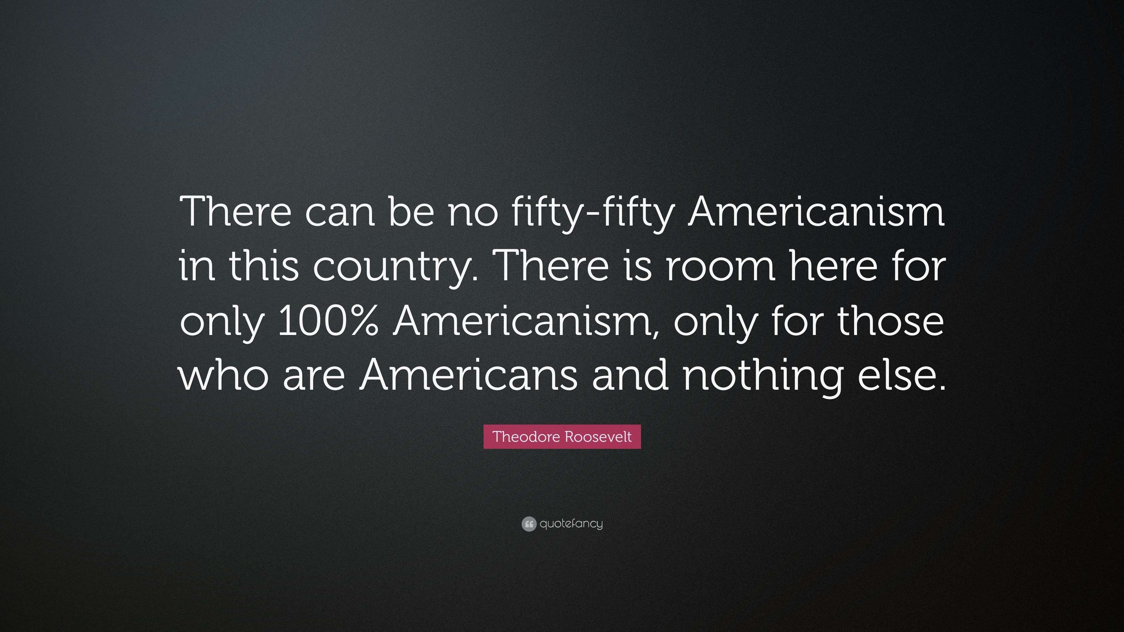 """100 Americanism theodore roosevelt quote: """"there can be no fifty-fifty"""