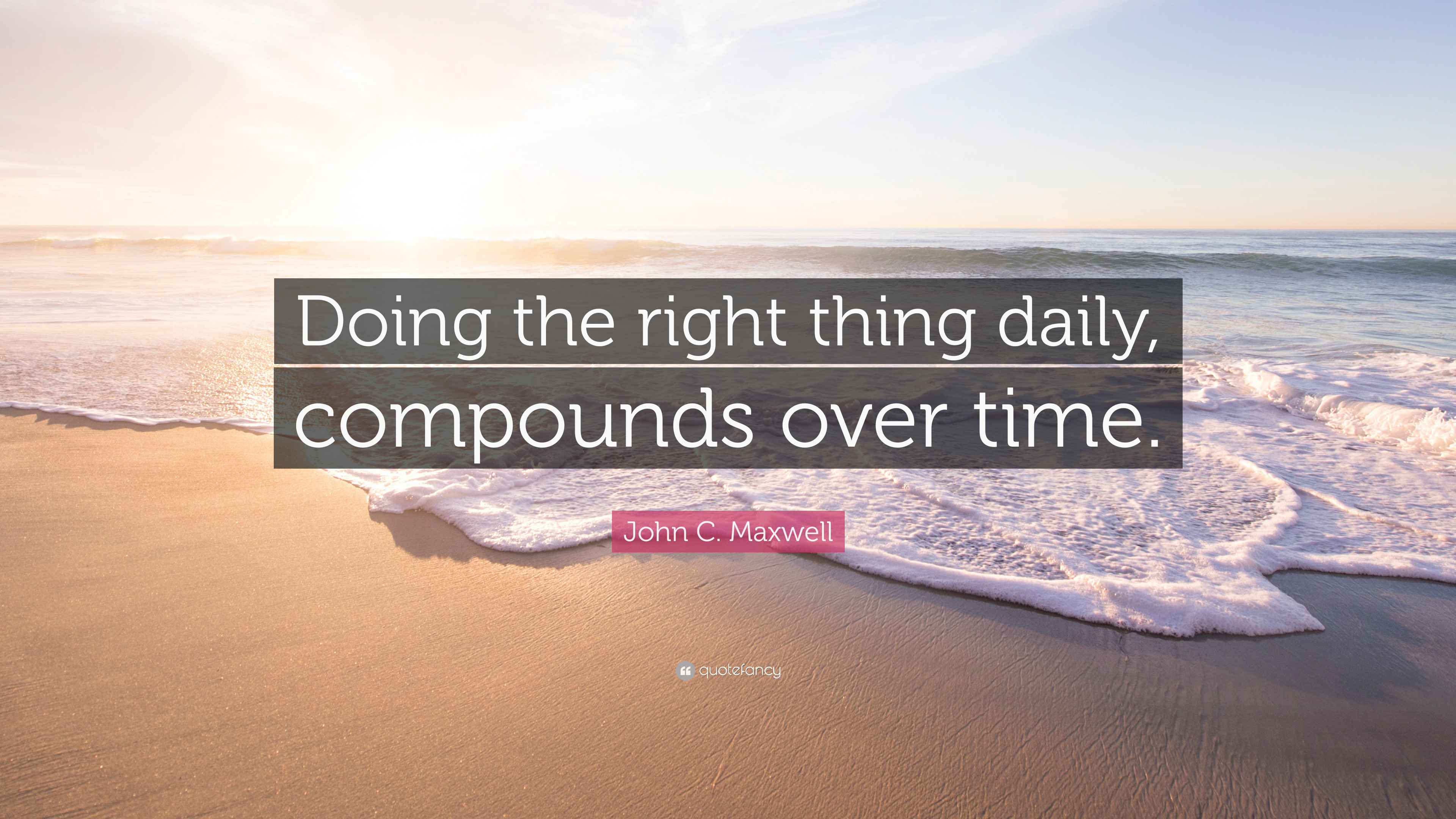 John C Maxwell Quote Doing The Right Thing Daily Compounds Over