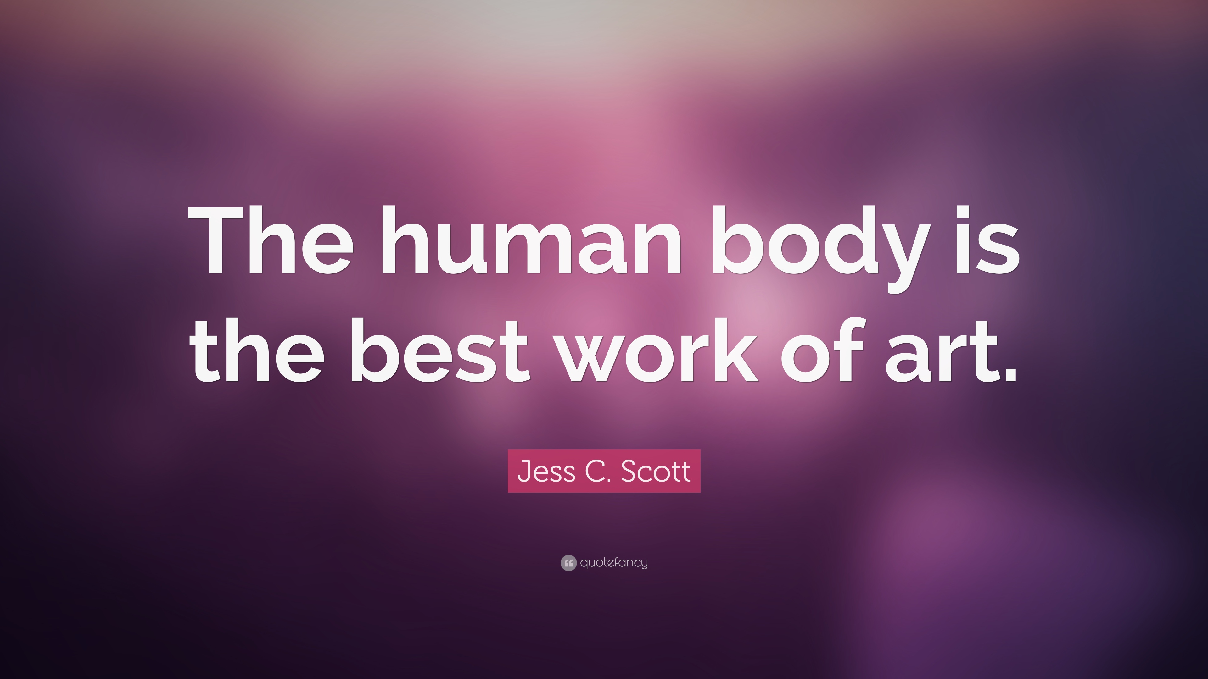 "Jess C. Scott Quote: ""The Human Body Is The Best Work Of"