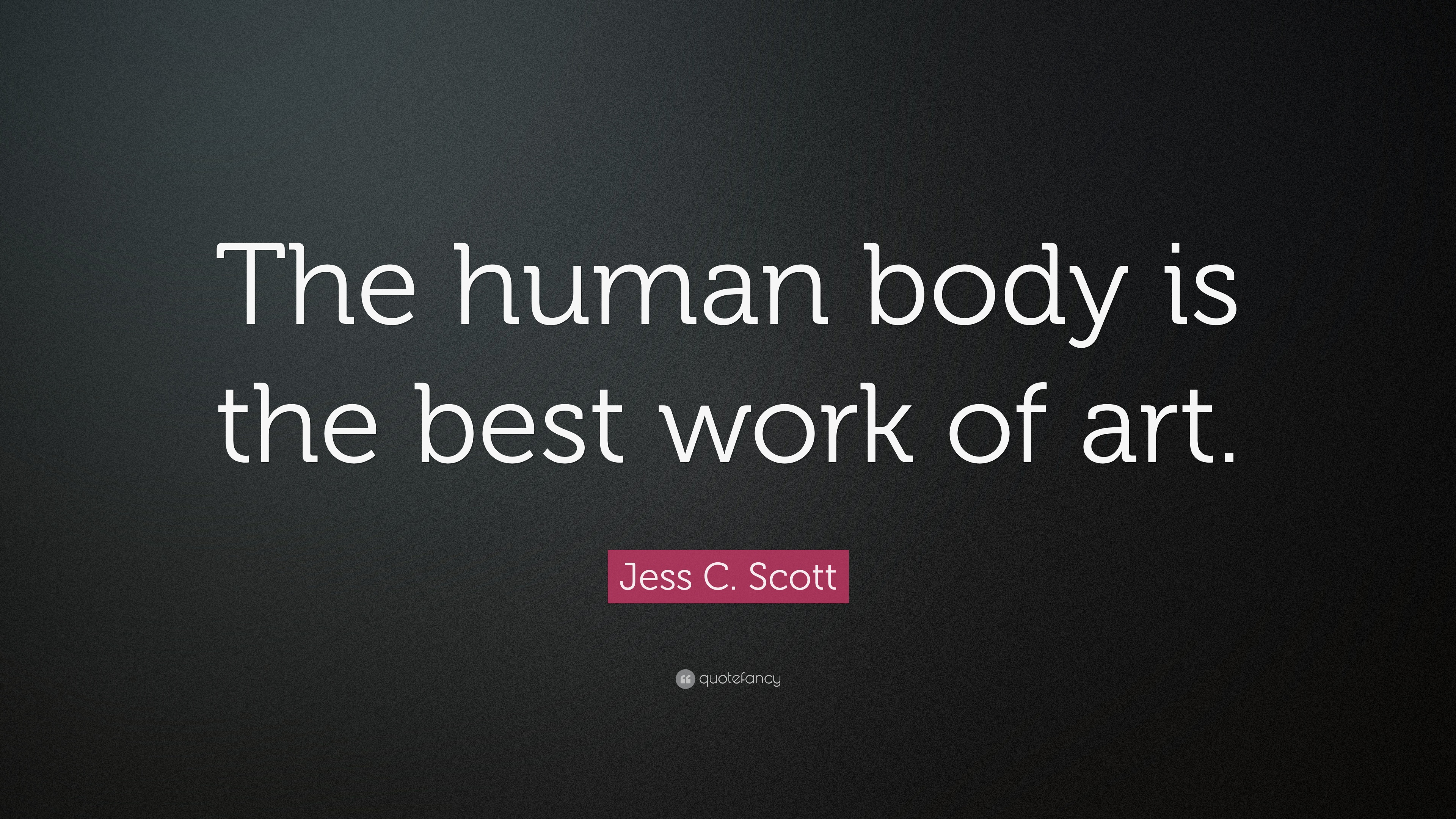 Jess C Scott Quote The Human Body Is The Best Work Of Art 13 Wallpapers Quotefancy