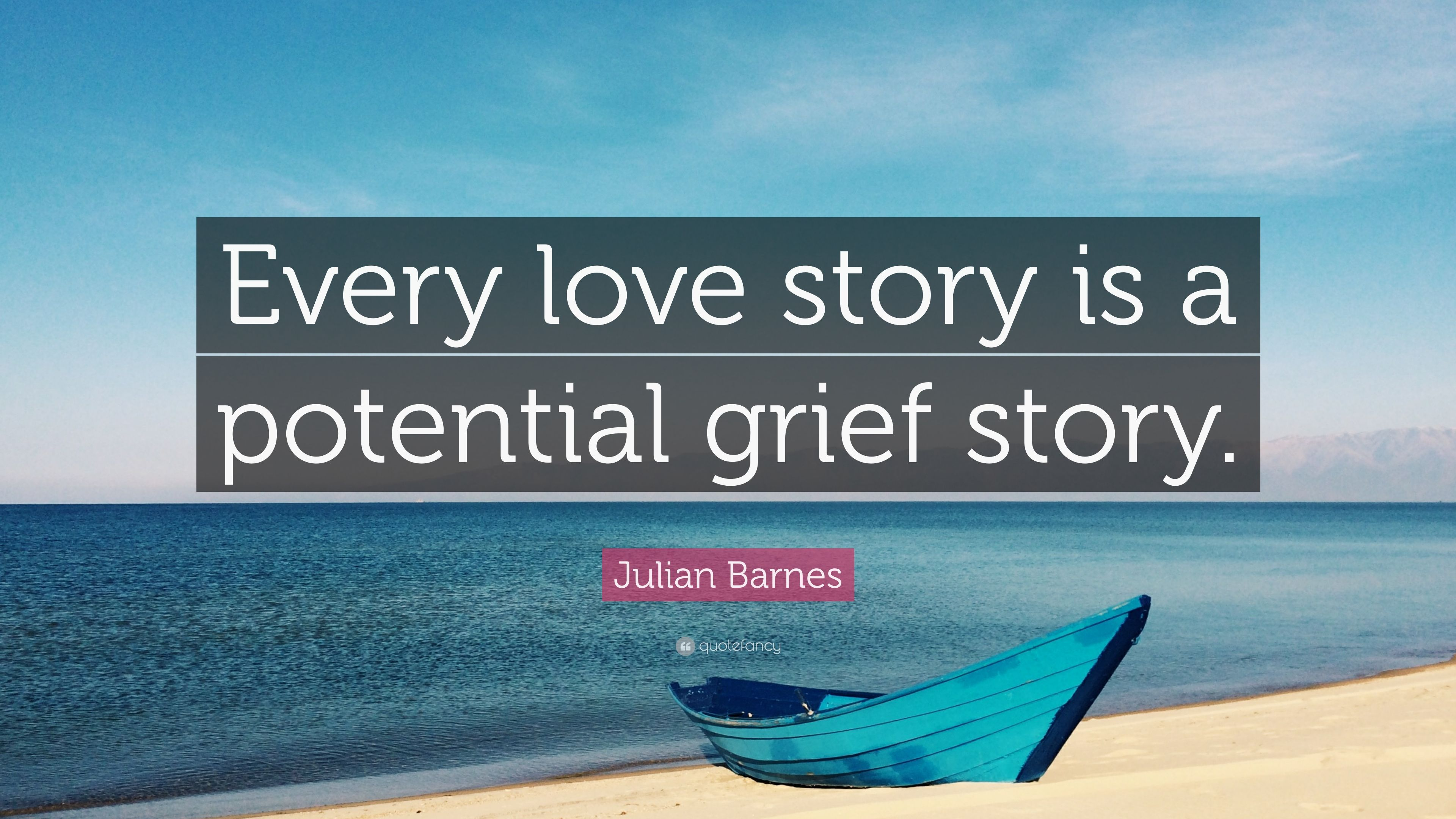 Julian Barnes Quote: U201cEvery Love Story Is A Potential Grief Story.u201d