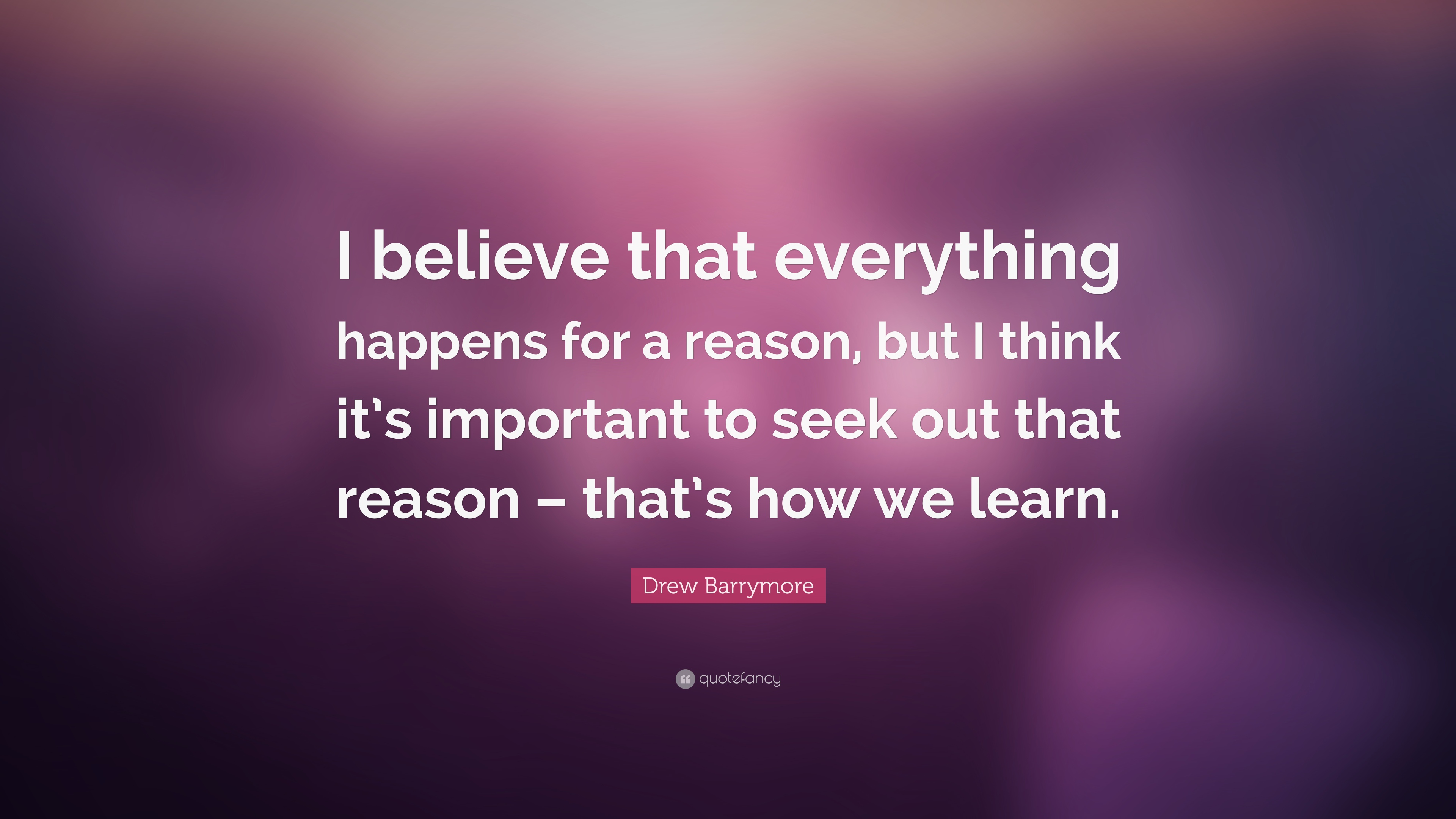 Drew Barrymore Quote I Believe That Everything Happens For A