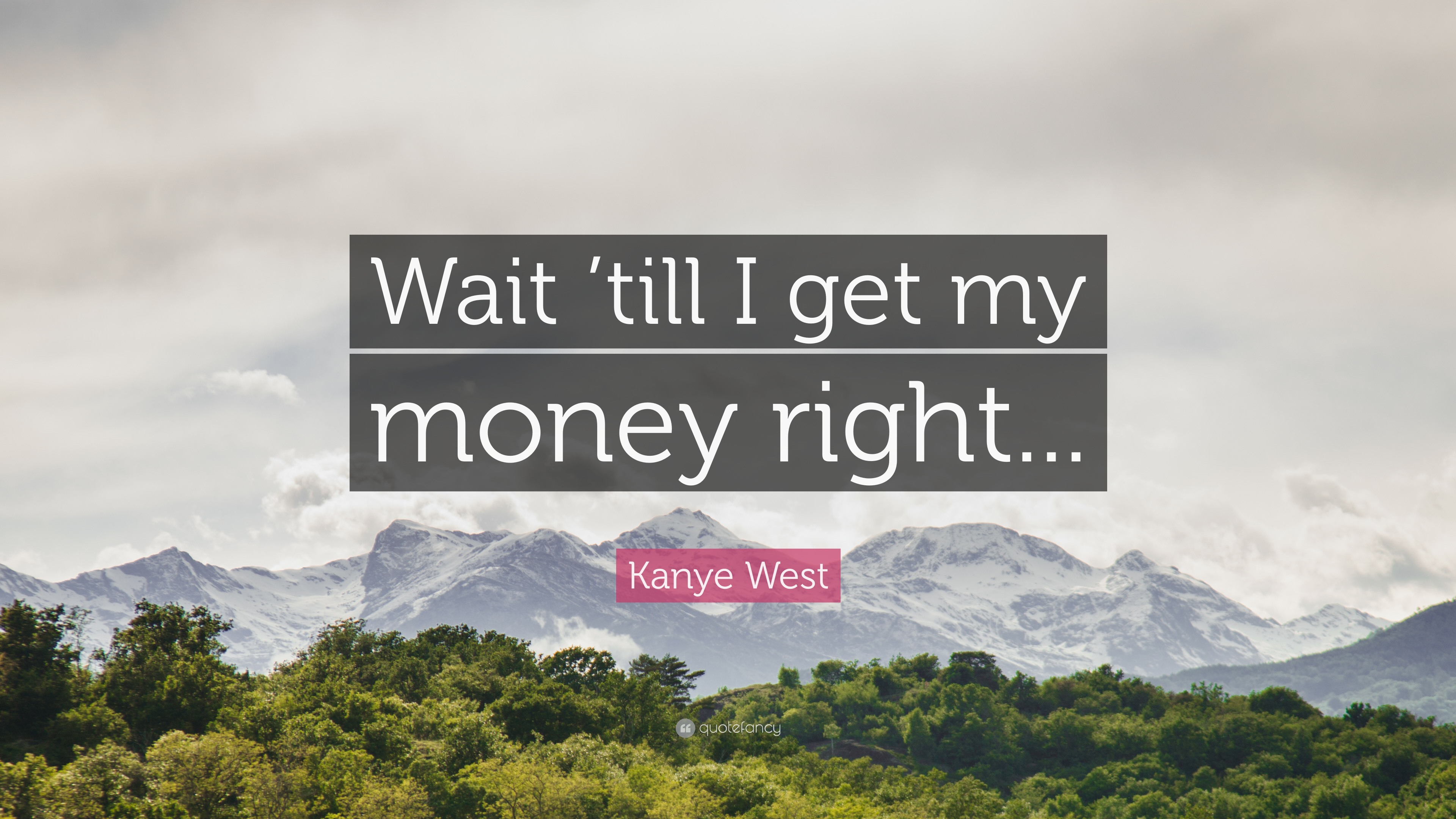 """Kanye West Quote: """"Wait 'till I Get My Money Right..."""" (7"""