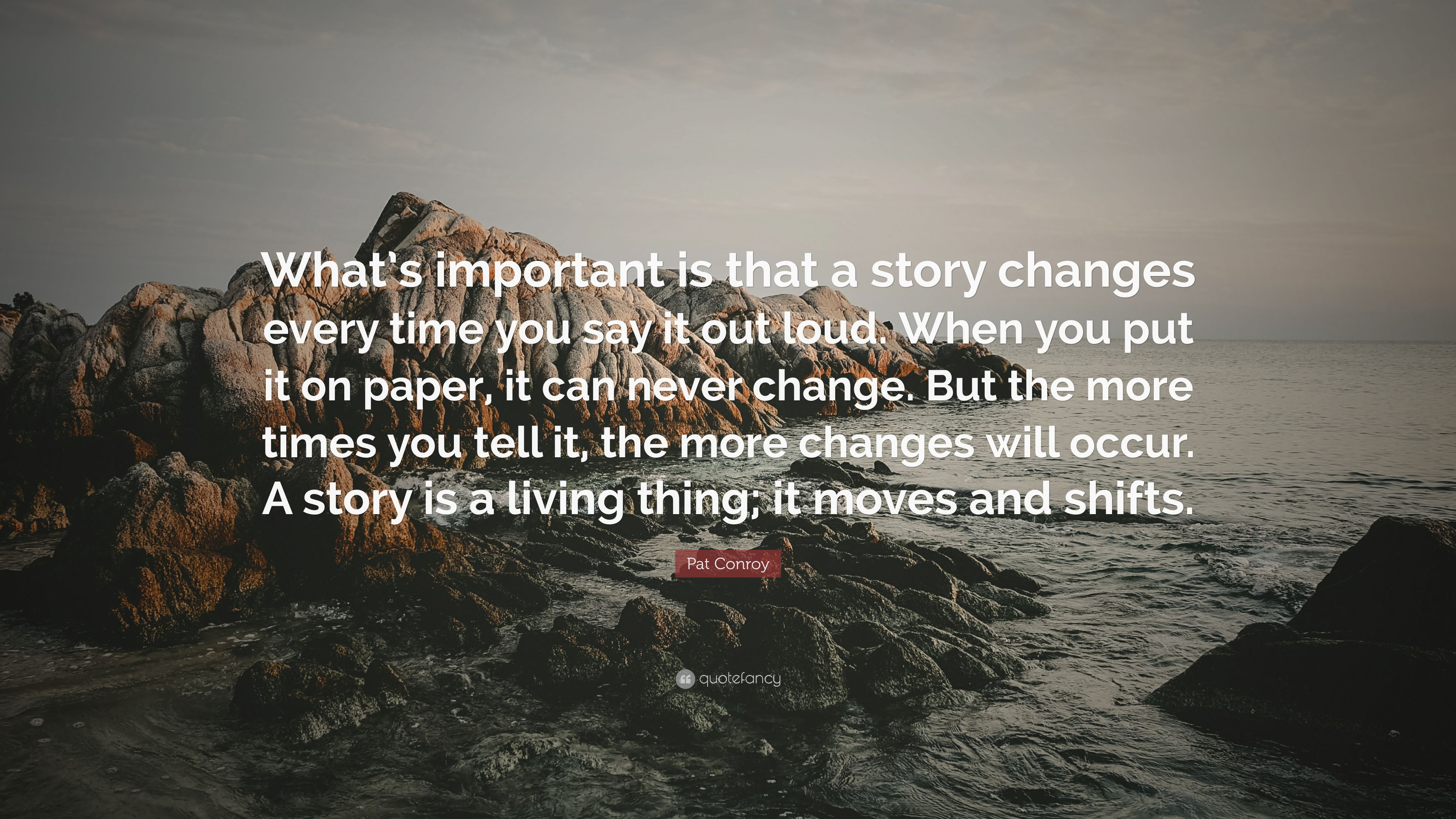 "Image result for ""What's important is that a story changes every time you say it out loud. When you put it on paper, it can never change. But the more times you tell it, the more changes will occur. A story is a living thing; it moves and shifts"""
