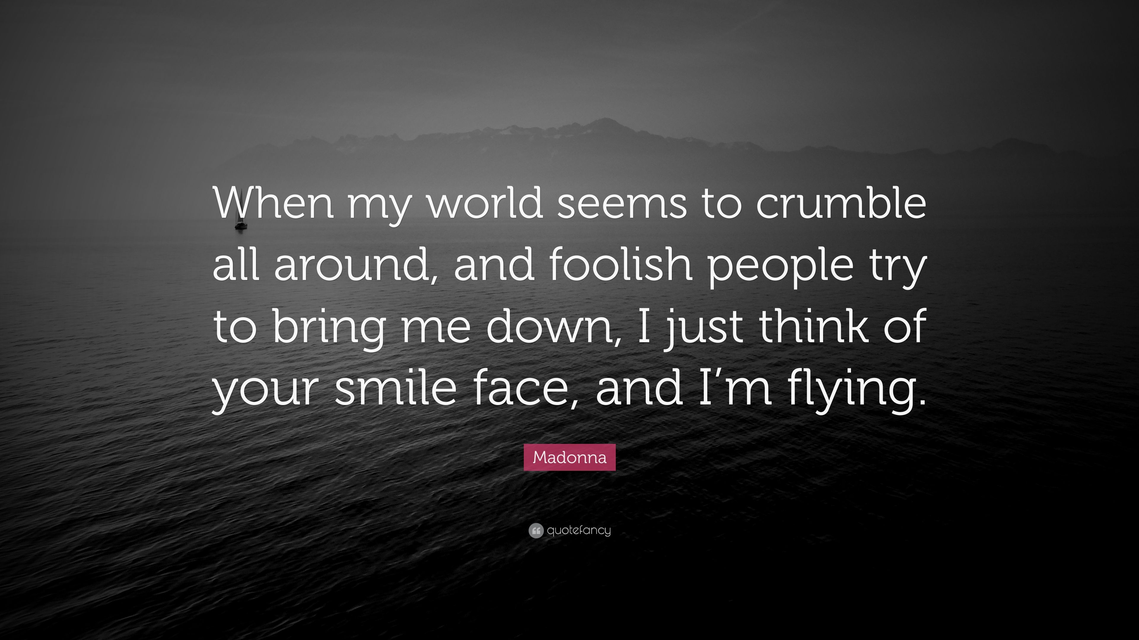 Madonna Quote When My World Seems To Crumble All Around And