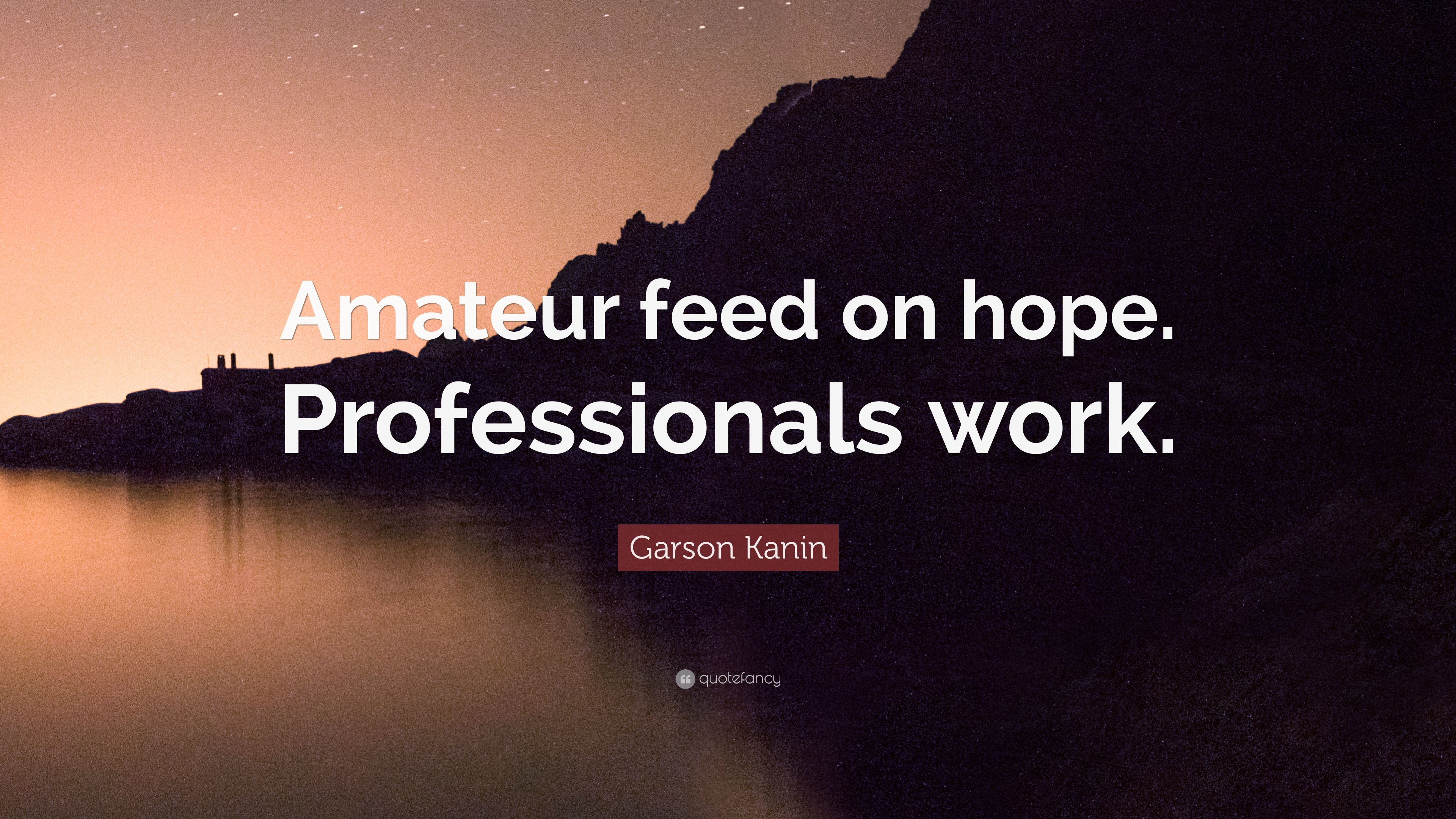 "Garson Kanin Quote: ""Amateur feed on hope. Professionals work."""