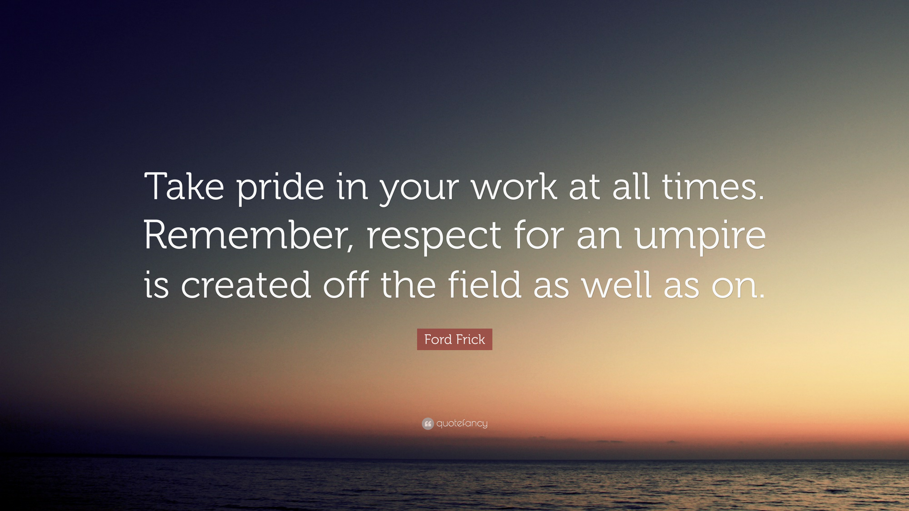 Ford Frick Quote Take Pride In Your Work At All Times Remember