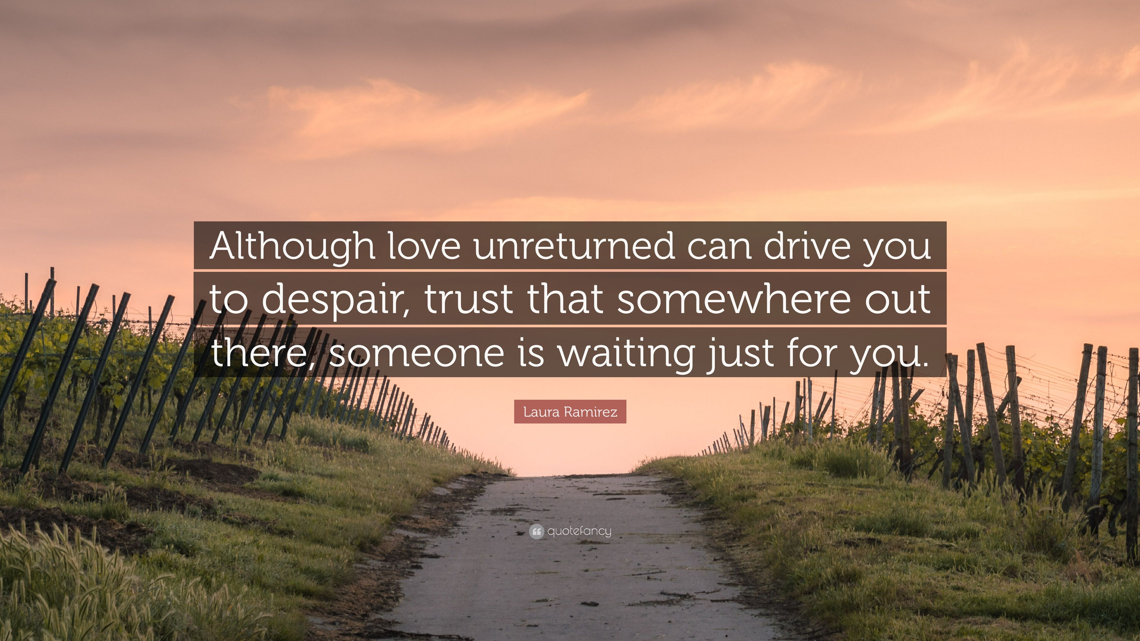 "Laura Ramirez Quote ""Although love unreturned can drive you to despair trust that"