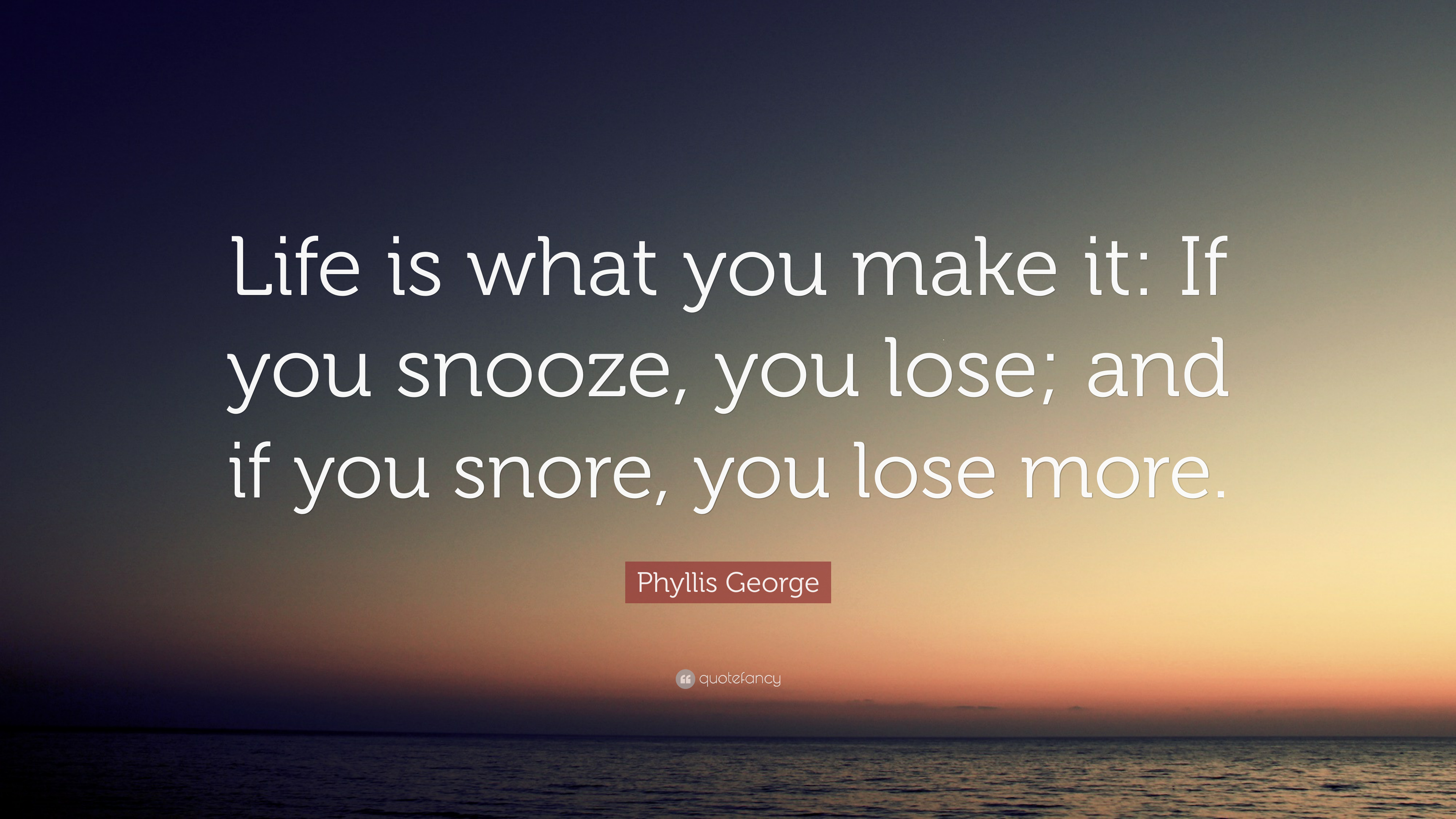 Phyllis George Quote Life Is What You Make It If You Snooze You