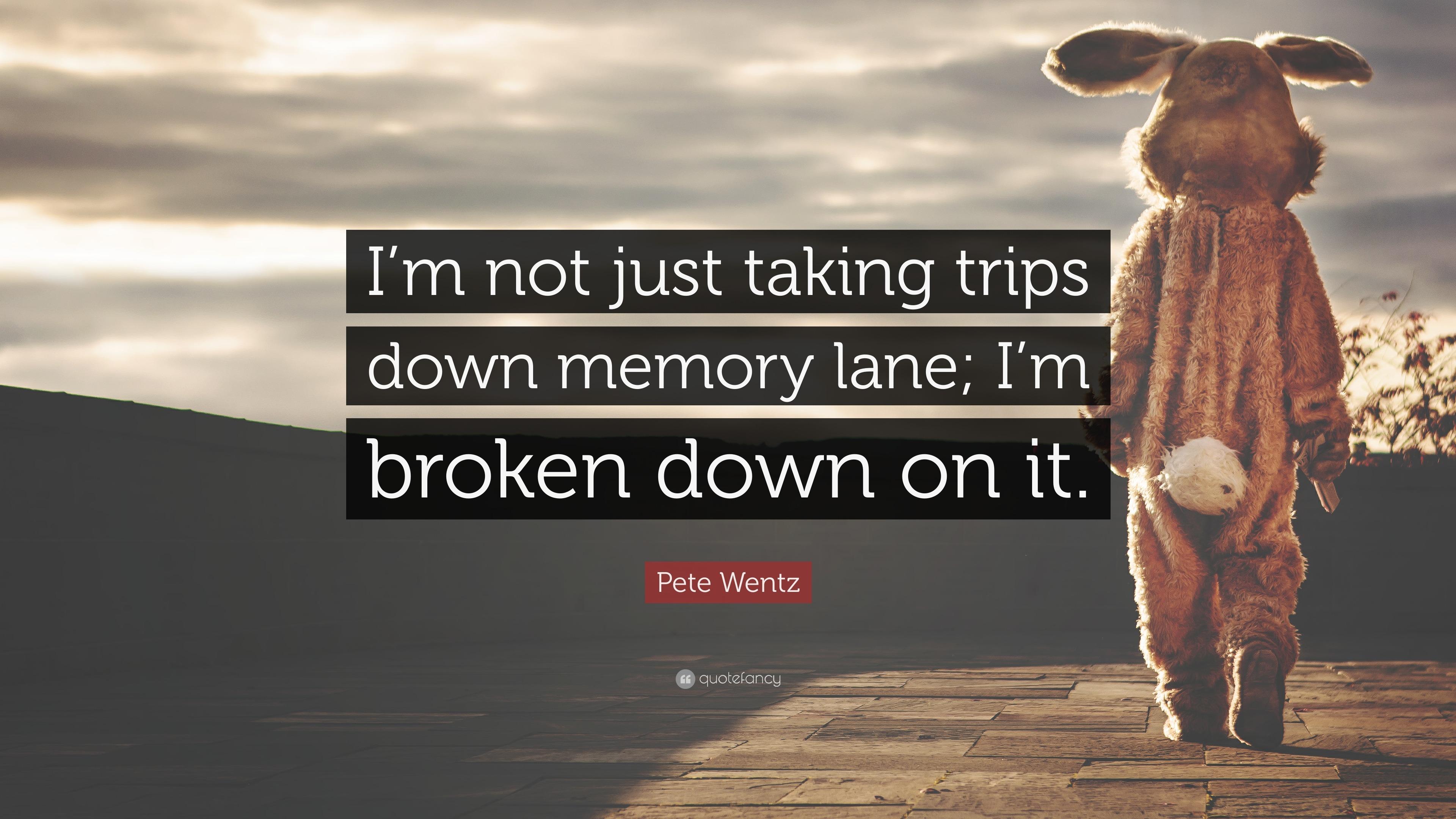Pete Wentz Quote Im Not Just Taking Trips Down Memory Lane Im