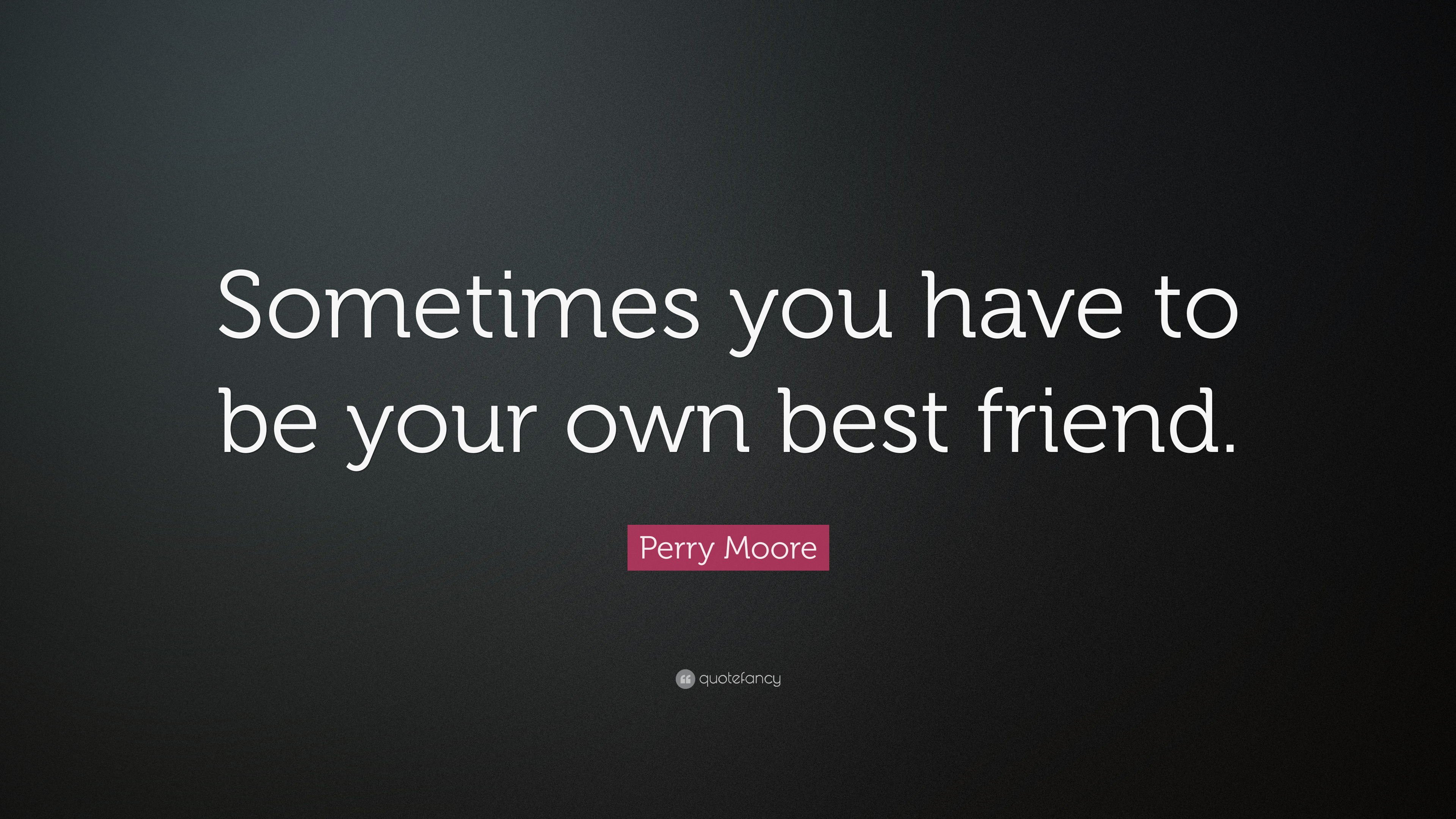 "Perry Moore Quote: ""Sometimes you have to be your own best friend"