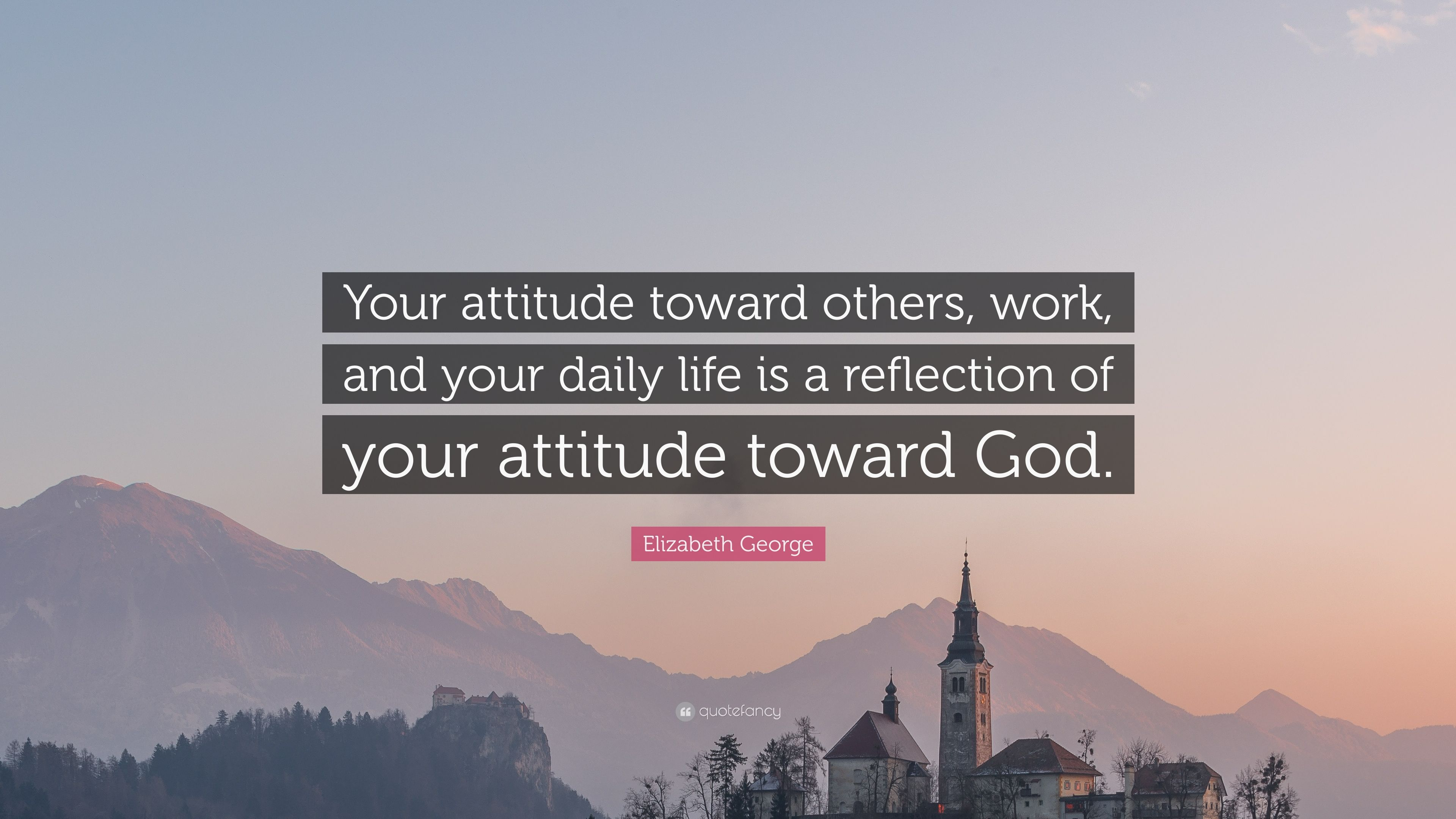 Elizabeth George Quote Your Attitude Toward Others Work And Your