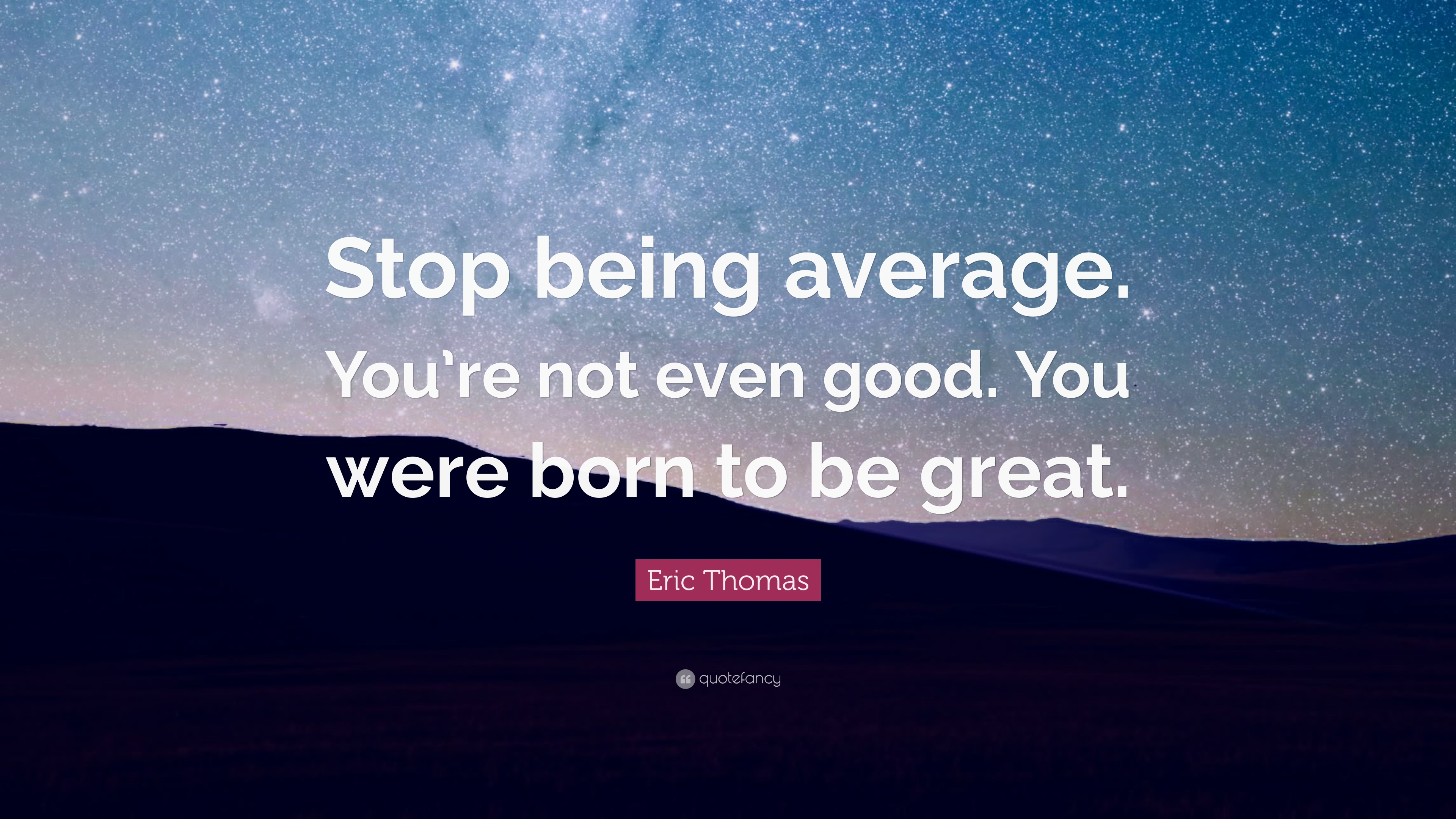 Eric Thomas Quote Stop Being Average Youre Not Even Good You