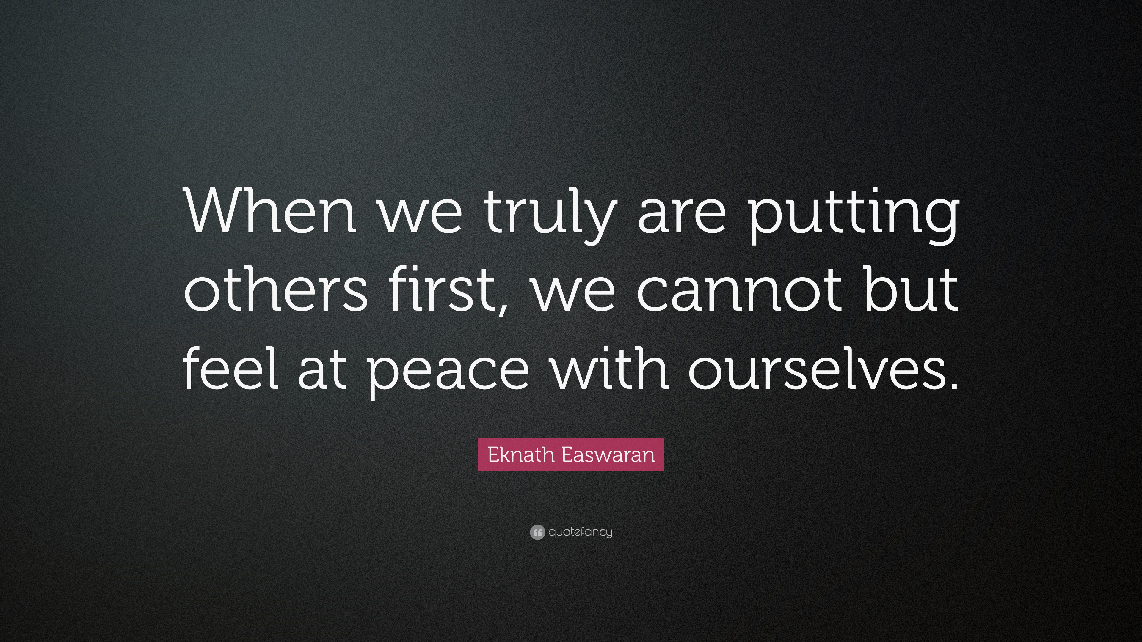 "Eknath Easwaran Quote: ""When We Truly Are Putting Others"