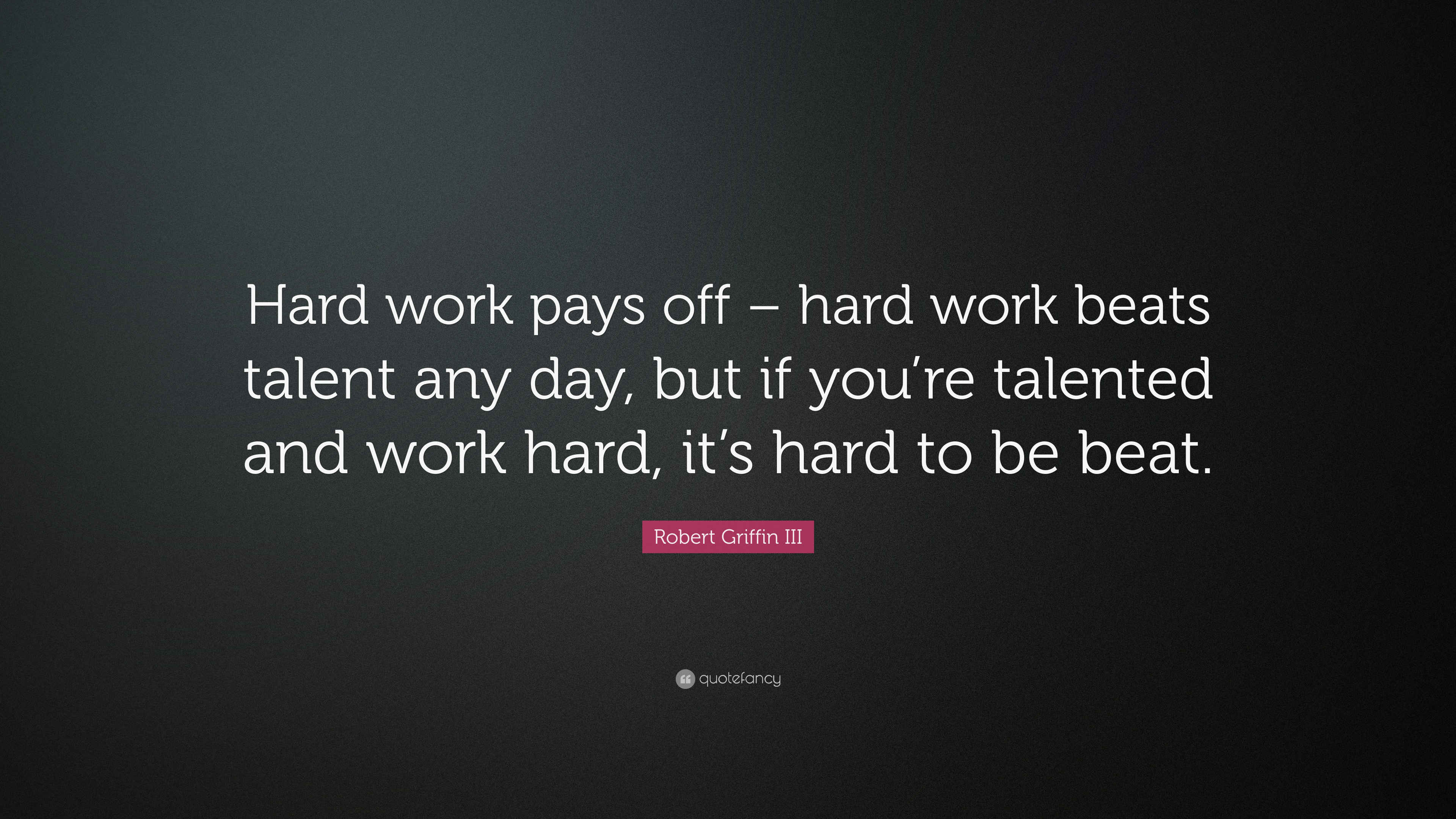 Lovely Robert Griffin III Quote: U201cHard Work Pays Off U2013 Hard Work Beats Talent Any