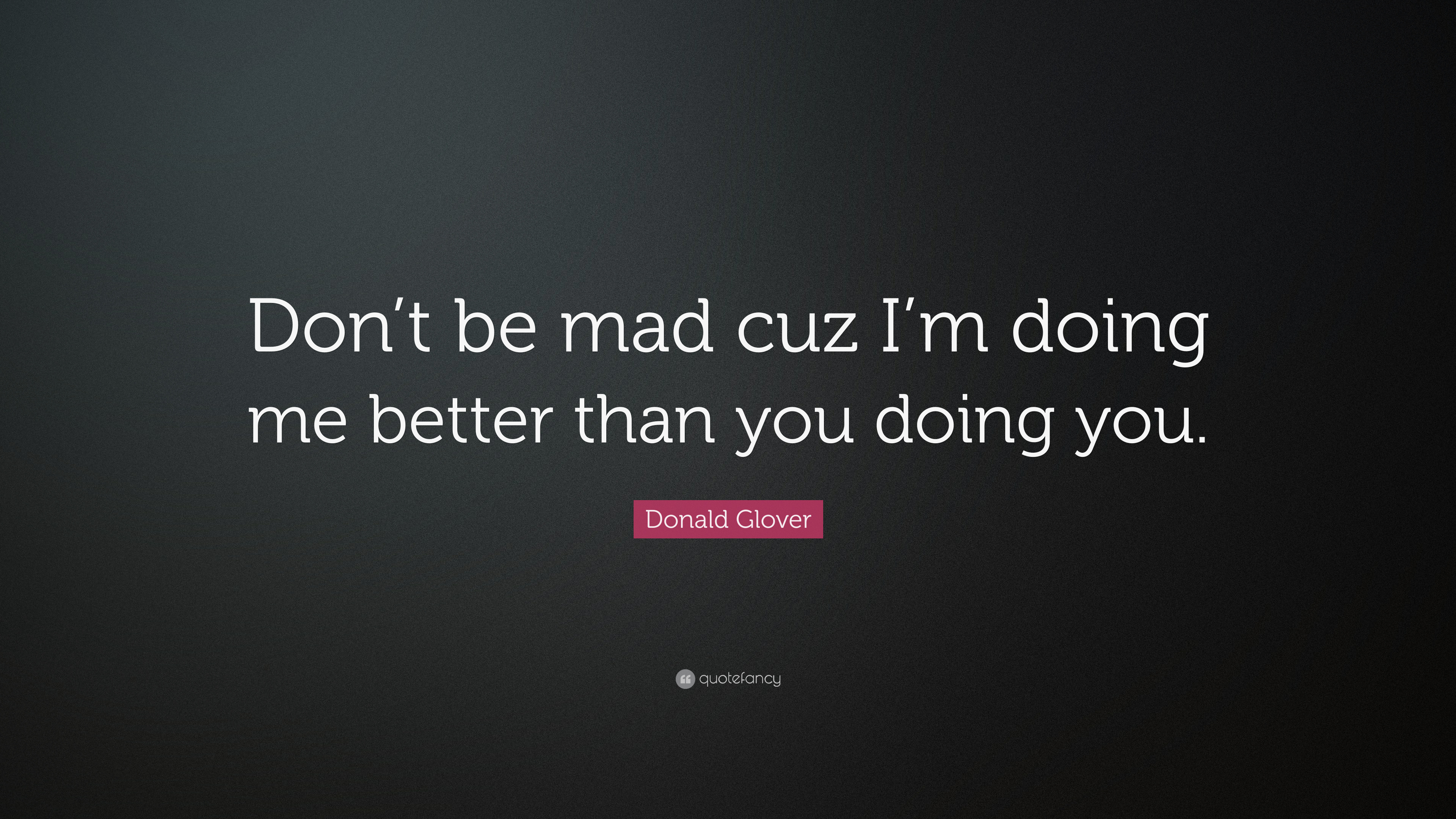 "Donald Glover Quote: ""Don't Be Mad Cuz I'm Doing Me Better"
