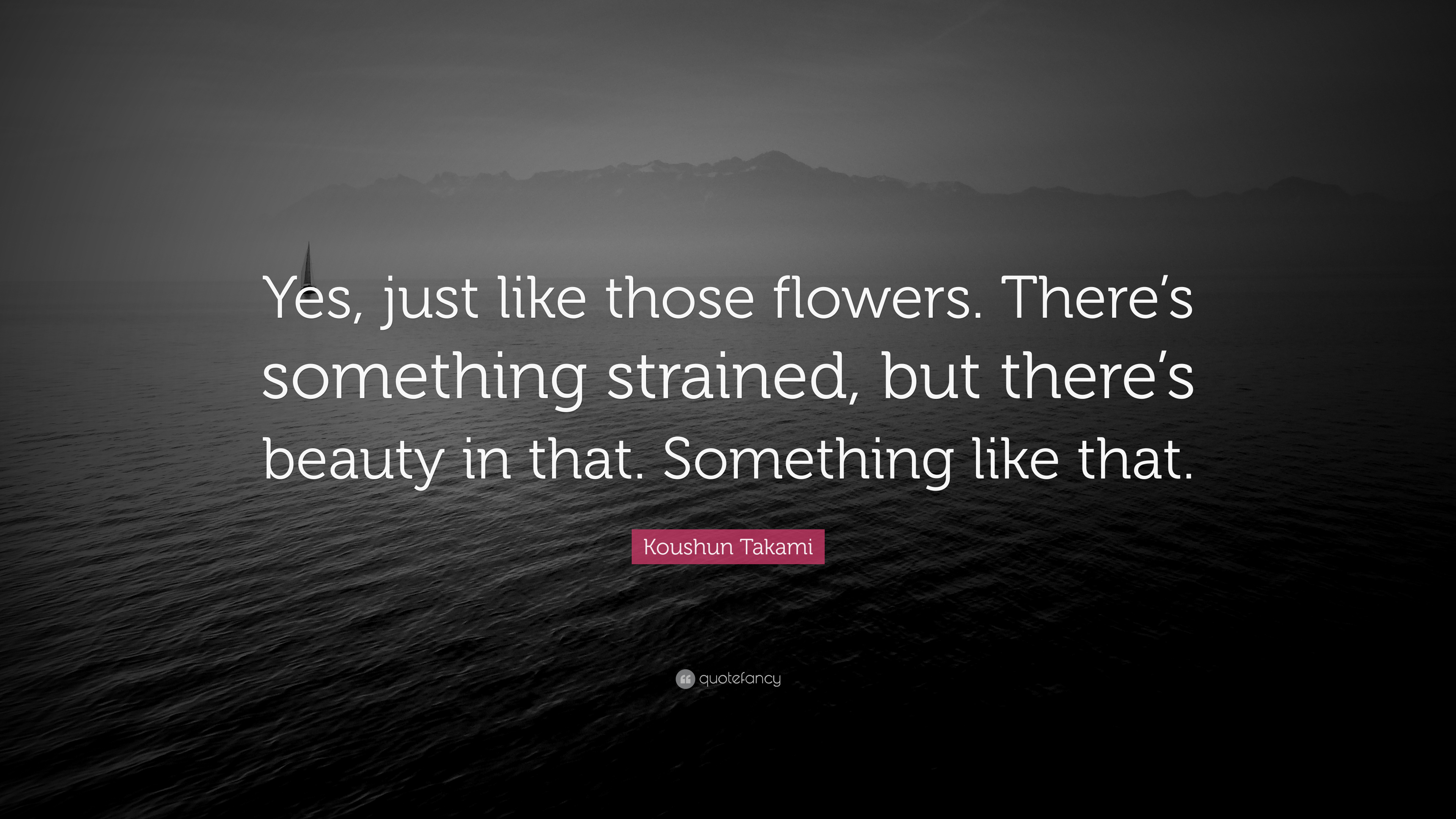 """Koushun Takami Quote: """"Yes, just like those flowers  There's"""