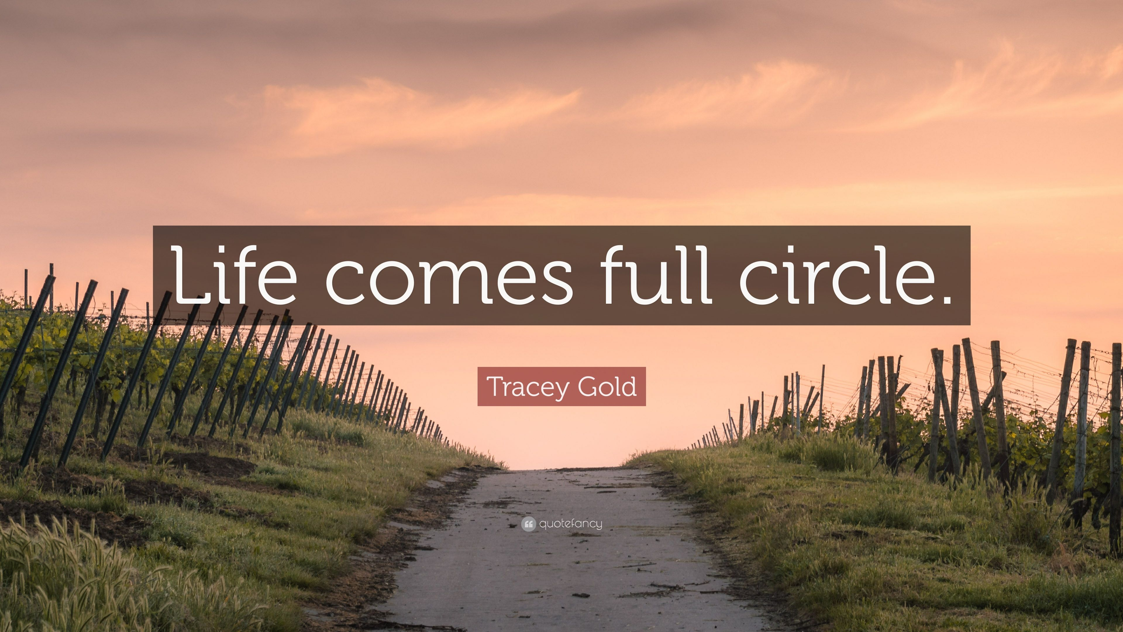 Tracey Gold Quote Life Comes Full Circle 7 Wallpapers Quotefancy