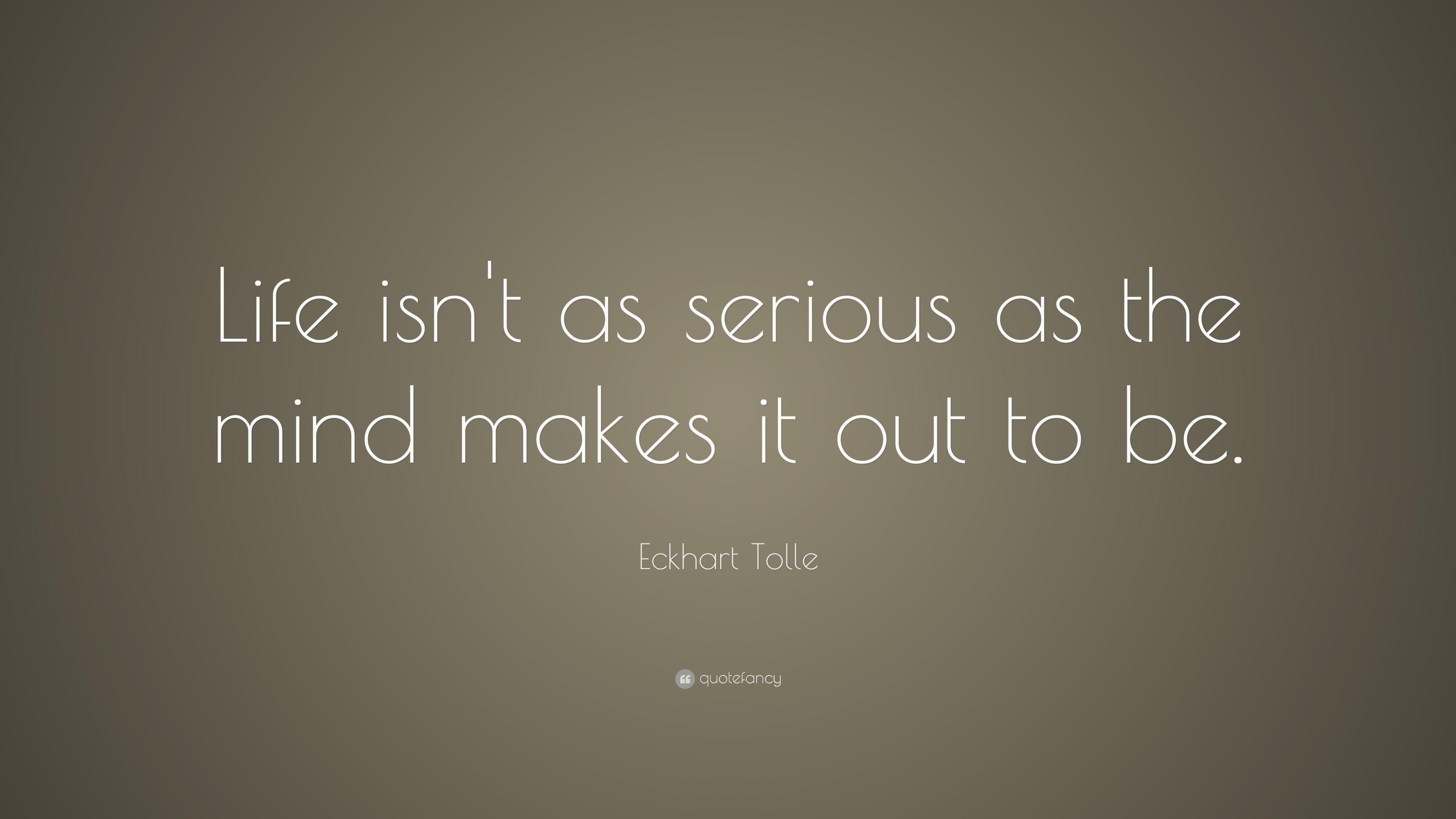 Eckhart Tolle Quote: U201cLife Isnu0027t As Serious As The Mind Makes It