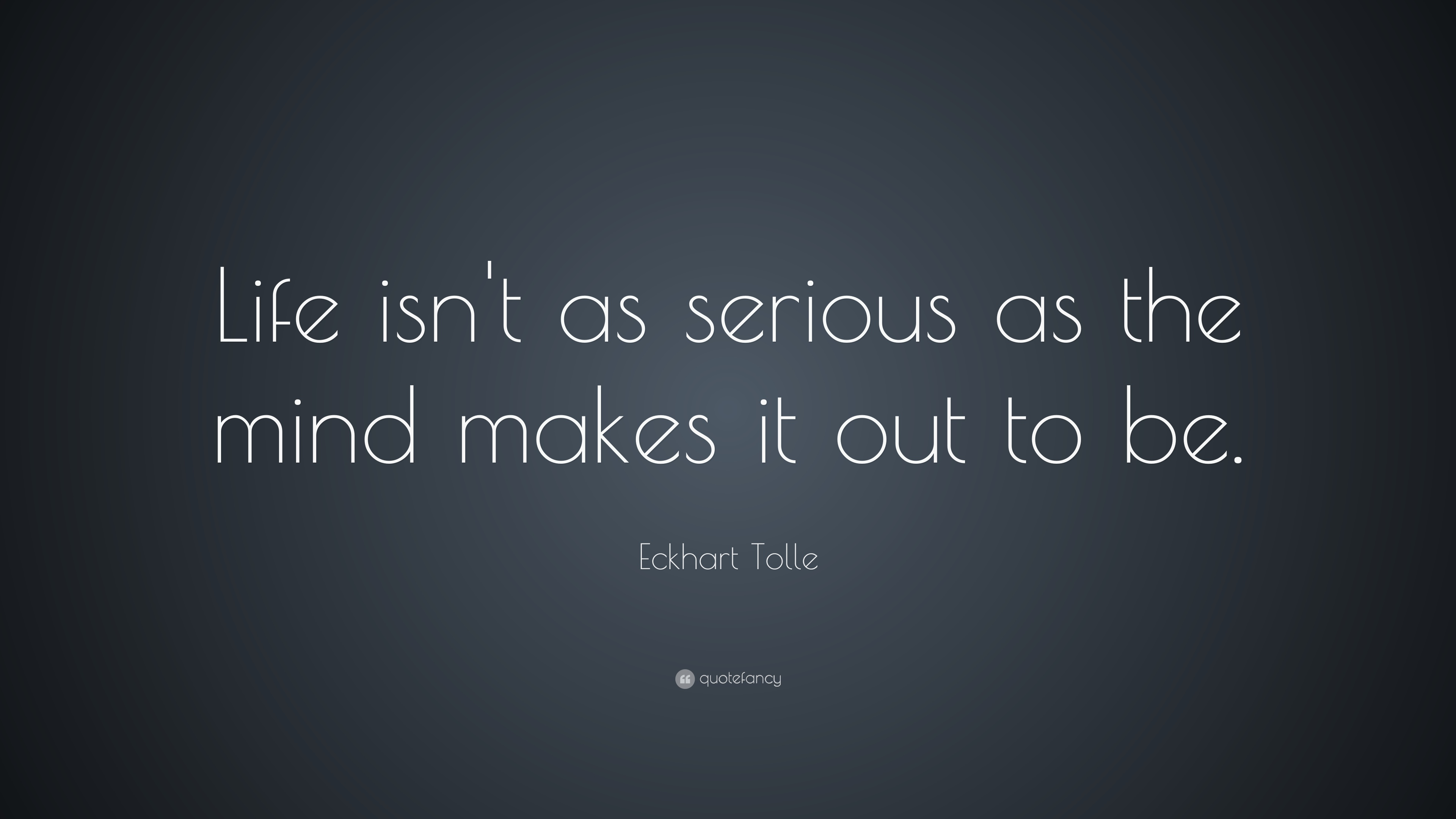 """Serious Quotes Eckhart Tolle Quote """"Life Isn't As Serious As The Mind Makes It"""