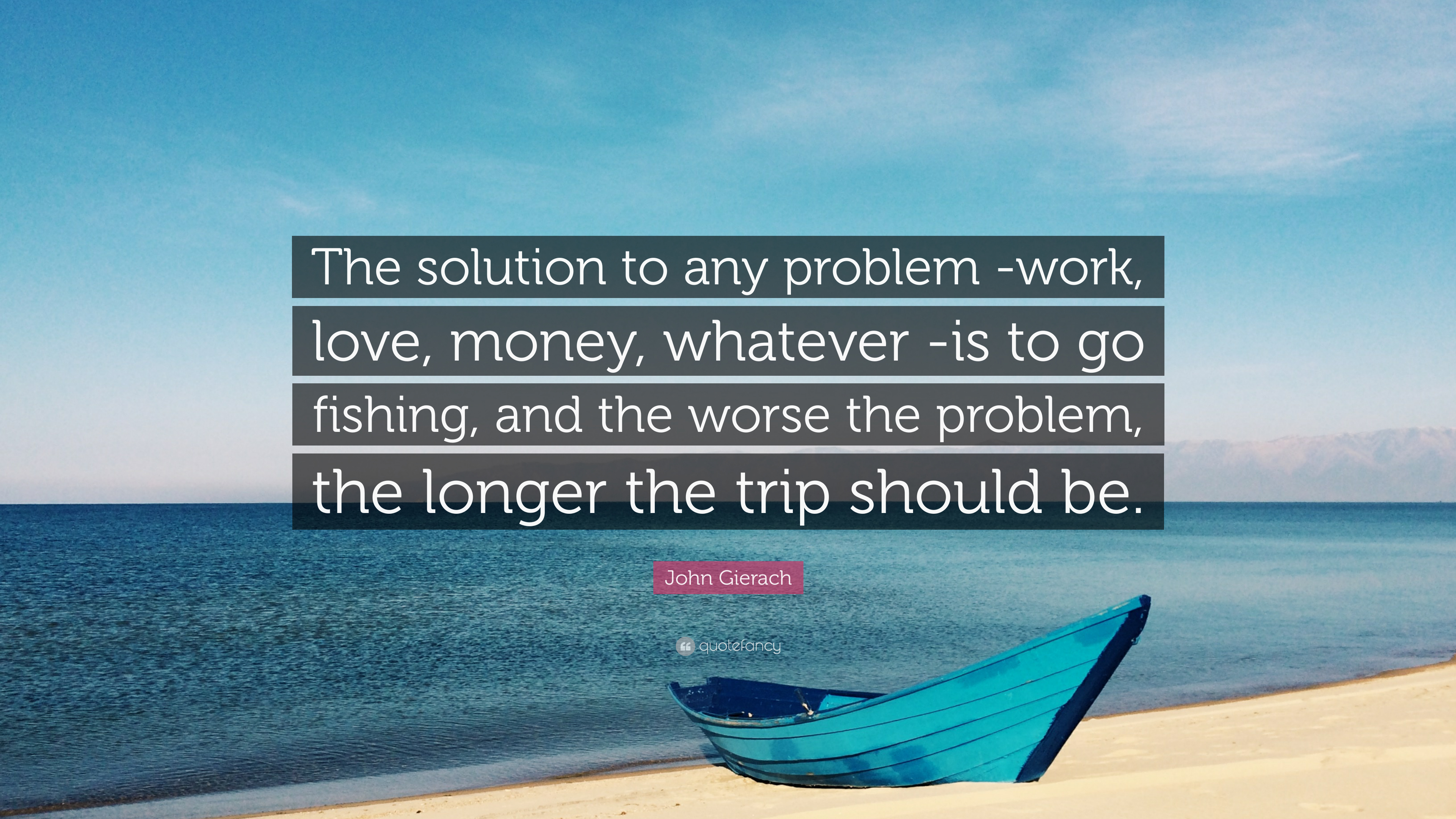 John Gierach Quote The Solution To Any Problem Work Love Money