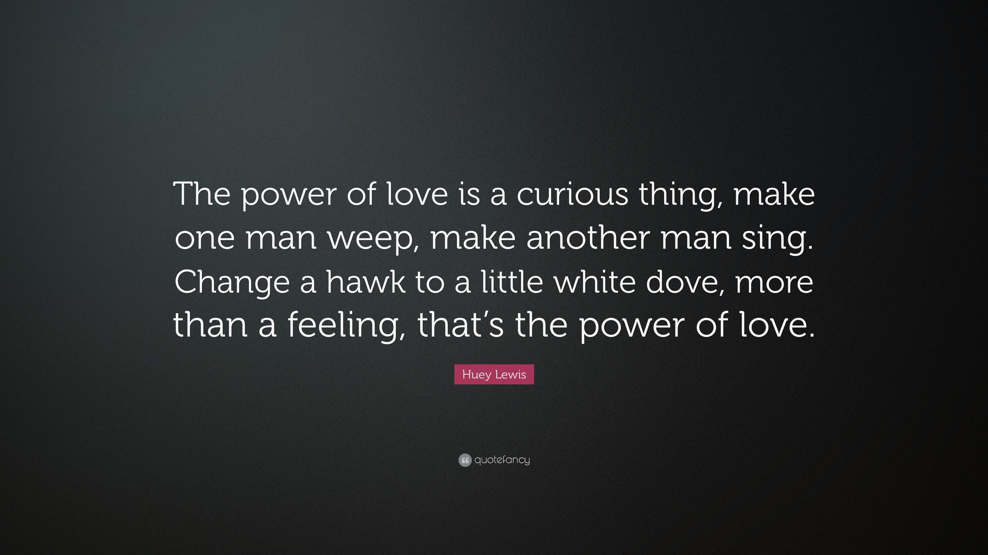 "Love Power Quotes Huey Lewis Quote ""The Power Of Love Is A Curious Thing Make One"