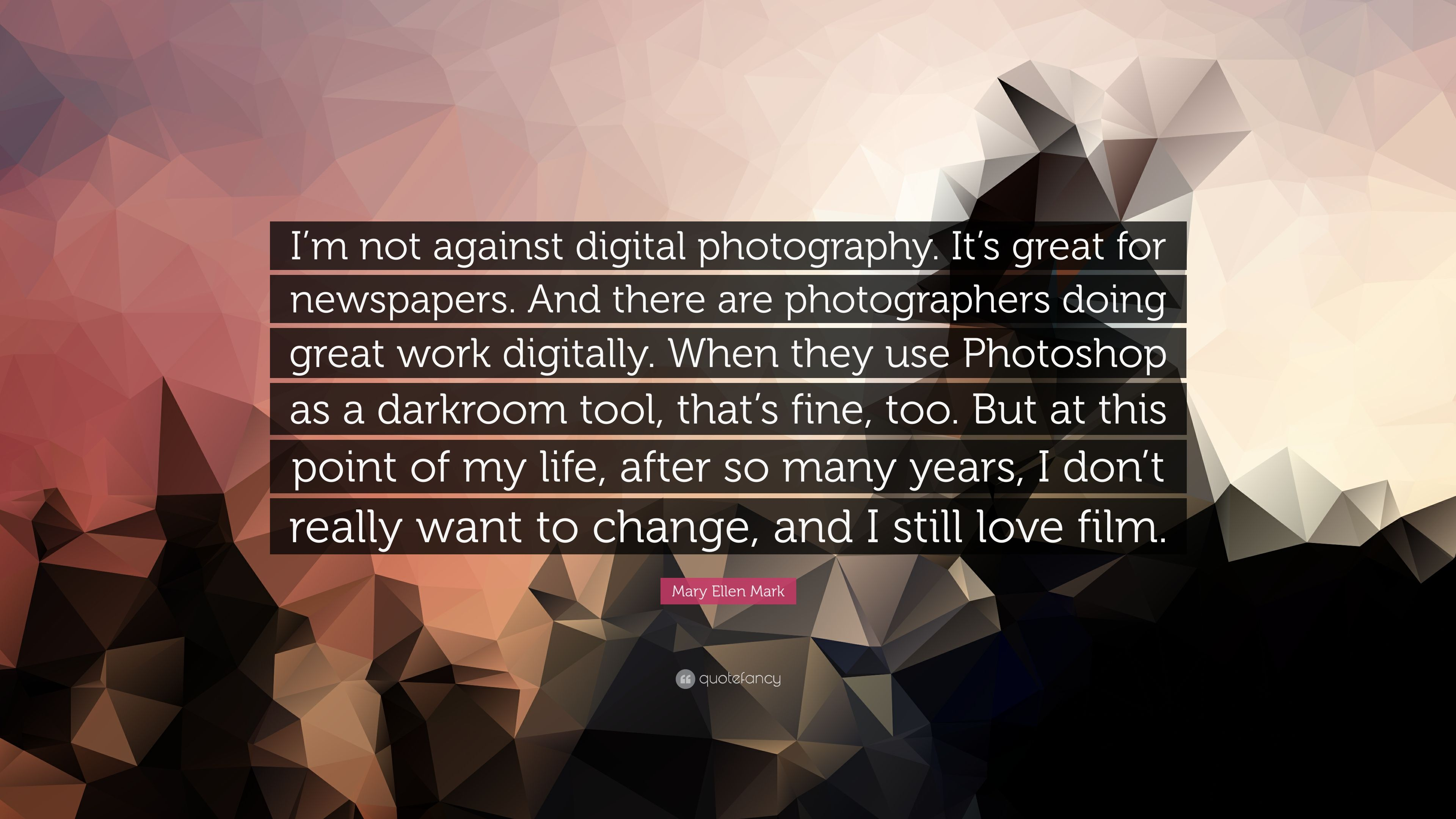 Mary Ellen Mark Quote I M Not Against Digital Photography It S Great For Newspapers And